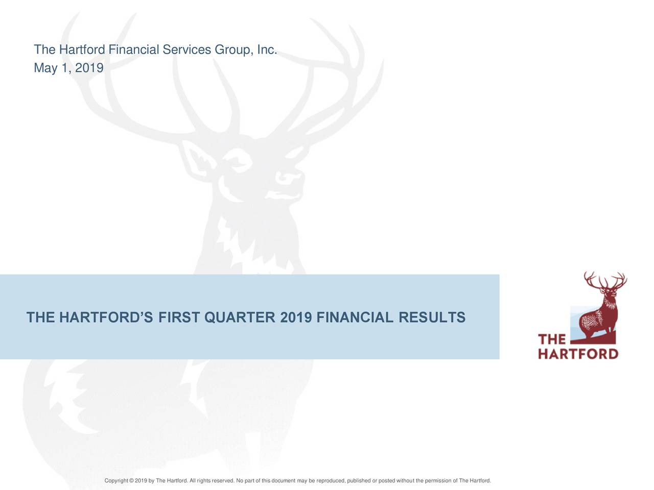 May 1, 2019 THE HARTFORD'S FIRST QUARTER 2019 FINANCIAL RESULTS Copyright © 2019 by The Hartford. All rights reserved. No part of this document may be reproduced, published or posted without the permission of The Hartford.