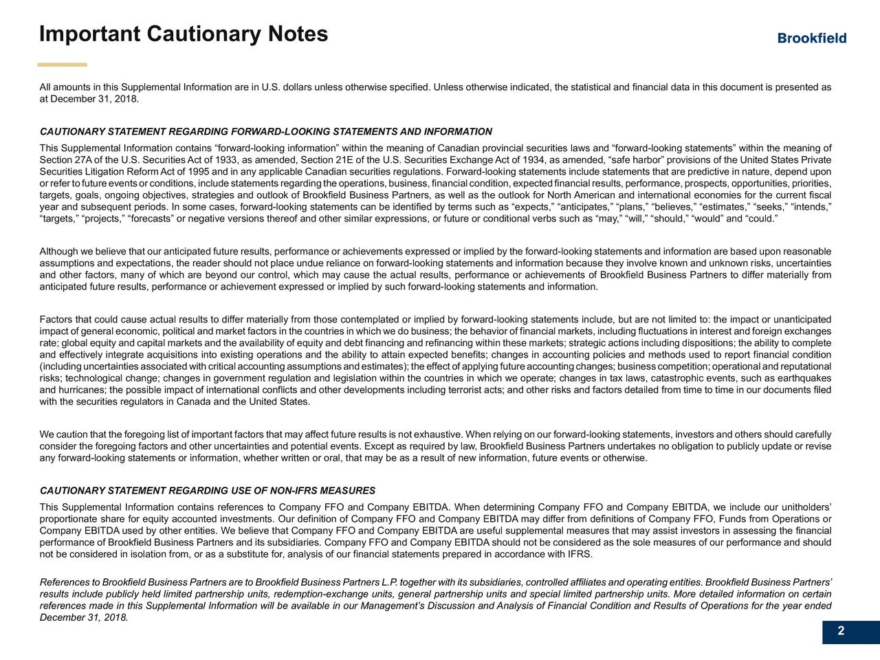 "Print R34 G34 B35 Important Cautionary Notes On-screen R17 G17 B17 All amounts in this Supplemental Information are in U.S. dollars unless otherwise specified. Unless otherwise indicated, the statistical and financial data in this document is presented as at December 31, 2018. Logo & Divider Slide Font CAUTIONARY STATEMENT REGARDING FORWARD-LOOKING STATEMENTS AND INFORMATION R0 G48 B87 This Supplemental Information contains ""forward-looking information"" within the meaning of Canadian provincial securities laws and ""forward-looking statements"" within the meaning of Section 27A of the U.S. Securities Act of 1933, as amended, Section 21E of the U.S. Securities Exchange Act of 1934, as amended, ""safe harbor"" provisions of the United States Private Sub-headers & Emphasis Securities Litigation ReformAct of 1995 and in any applicable Canadian securities regulations. Forward-looking statements include statements that are predictive in nature, depend upon Text orrefertofutureeventsorconditions,includestatementsregardingtheoperations,business,financialcondition,expectedfinancialresults,performance,prospects,opportunities,priorities, targets, goals, ongoing objectives, strategies and outlook of Brookfield Business Partners, as well as the outlook for North American and international economies for the current fiscal R64 G126 B182 year and subsequent periods. In some cases, forward-looking statements can be identified by terms such as ""expects,"" ""anticipates,"" ""plans,"" ""believes,"" ""estimates,"" ""seeks,"" ""intends,"" ""targets,"" ""projects,"" ""forecasts"" or negative versions thereof and other similar expressions, or future or conditional verbs such as ""may,"" ""will,"" ""should,"" ""would"" and ""could."" Title Slide Font Although we believe that our anticipated future results, performance or achievements expressed or implied by the forward-looking statements and information are based upon reasonable assumptions and expectations, the reader should not place undue reliance on forward-looking statements and information because they involve known and unknown risks, uncertainties Dark Backdrop and other factors, many of which are beyond our control, which may cause the actual results, performance or achievements of Brookfield Business Partners to differ materially from R255 G255 B255 anticipated future results, performance or achievement expressed or implied by such forward-looking statements and information. Light Background Factors that could cause actual results to differ materially from those contemplated or implied by forward-looking statements include, but are not limited to: the impact or unanticipated R17 G17 B17 impact of general economic, political and market factors in the countries in which we do business; the behavior of financial markets, including fluctuations in interest and foreign exchanges Additional Palette rate; global equity and capital markets and the availability of equity and debt financing and refinancing within these markets; strategic actions including dispositions; the ability to complete Colours and effectively integrate acquisitions into existing operations and the ability to attain expected benefits; changes in accounting policies and methods used to report financial condition (includinguncertaintiesassociatedwithcriticalaccountingassumptionsandestimates);theeffectofapplyingfutureaccountingchanges;businesscompetition;operationalandreputational R244 G125 B32 risks; technological change; changes in government regulation and legislation within the countries in which we operate; changes in tax laws, catastrophic events, such as earthquakes and hurricanes; the possible impact of international conflicts and other developments including terrorist acts; and other risks and factors detailed from time to time in our documents filed with the securities regulators in Canada and the United States. R77 G77 B77 We caution that the foregoing list of important factors that may affect future results is not exhaustive. When relying on our forward-looking statements, investors and others should carefully R200 G200 B200 consider the foregoing factors and other uncertainties and potential events. Except as required by law, Brookfield Business Partners undertakes no obligation to publicly update or revise any forward-looking statements or information, whether written or oral, that may be as a result of new information, future events or otherwise. CAUTIONARY STATEMENT REGARDING USE OF NON-IFRS MEASURES Business Group Colours This Supplemental Information contains references to Company FFO and Company EBITDA. When determining Company FFO and Company EBITDA, we include our unitholders' Real Estate proportionate share for equity accounted investments. Our definition of Company FFO and Company EBITDA may differ from definitions of Company FFO, Funds from Operations or R69 G152 B182 Company EBITDA used by other entities. We believe that Company FFO and Company EBITDA are useful supplemental measures that may assist investors in assessing the financial performance of Brookfield Business Partners and its subsidiaries. Company FFO and Company EBITDA should not be considered as the sole measures of our performance and should Infrastructure not be considered in isolation from, or as a substitute for, analysis of our financial statements prepared in accordance with IFRS. R83 G56 B82 References to Brookfield Business Partners are to Brookfield Business Partners L.P. together with its subsidiaries, controlled affiliates and operating entities. Brookfield Business Partners' Renewable results include publicly held limited partnership units, redemption-exchange units, general partnership units and special limited partnership units. More detailed information on certain R92 G153 B121 references made in this Supplemental Information will be available in our Management's Discussion and Analysis of Financial Condition and Results of Operations for the year ended December 31, 2018. Private Equity R230 G202 B139"
