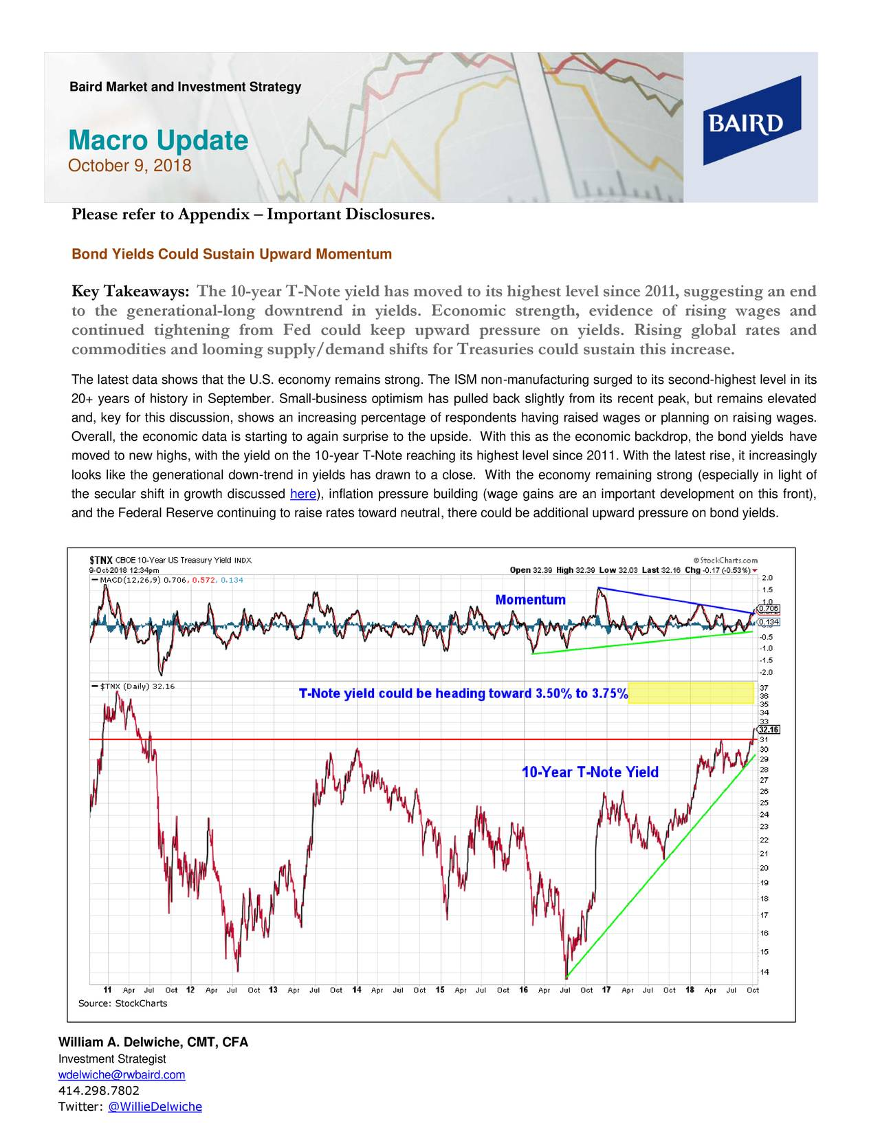 Macro Update October 9, 2018 Please refer to Appendix – Important Disclosures. Bond Yields Could Sustain Upward Momentum Key Takeaways: The 10-year T-Note yield has moved to its highest level since 2011, suggesting an end to the generational-long downtrend in yields. Economic strength, evidence of rising wages and continued tightening from Fed could keep upward pressure on yields. Rising global rates and commodities and looming supply/demand shifts for Treasuries could sustain this increase. The latest data shows that the U.S. economy remains strong. The ISM non-manufacturing surged to its second-highest level in its 20+ years of history in September. Small-business optimism has pulled back slightly from its recent peak, but remains elevated and, key for this discussion, shows an increasing percentage of respondents having raised wages or planning on raising wages. Overall, the economic data is starting to again surprise to the upside. With this as the economic backdrop, the bond yields have moved to new highs, with the yield on the 10-year T-Note reaching its highest level since 2011. With the latest rise, it increasingly looks like the generational down-trend in yields has drawn to a close. With the economy remaining strong (especially in light of the secular shift in growth discussed here), inflation pressure building (wage gains are an important development on this front), and the Federal Reserve continuing to raise rates toward neutral, there could be additional upward pressure on bond yields. Source: StockCharts William A. Delwiche, CMT, CFA Investment Strategist wdelwiche@rwbaird.com 414.298.7802 Twitter: @WillieDelwiche
