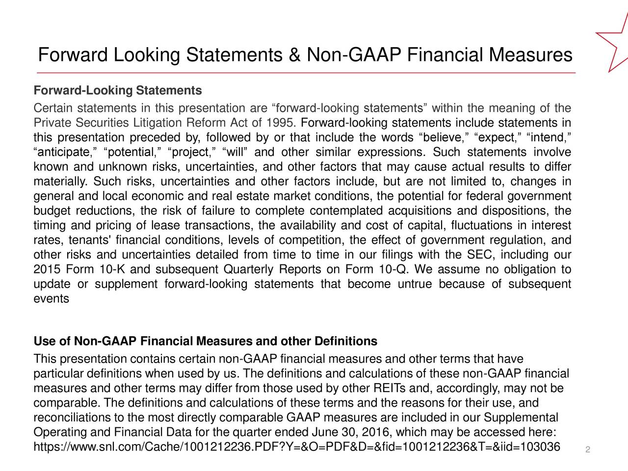 Forward Looking Statements & Non-GAAP Financial Measures 0, 0, 0 Forward-Looking Statements Certain statements in this presentation are forward-looking statements within the meaning of the Private Securities Litigation Reform Act of 1995. Forward-looking statements include statements in 190, 30, 45 this presentation preceded by, followed by or that include the words believe, expect, intend, anticipate, potential, project, will and other similar expressions. Such statements involve known and unknown risks, uncertainties, and other factors that may cause actual results to differ 99, 100, 102 materially. Such risks, uncertainties and other factors include, but are not limited to, changes in general and local economic and real estate market conditions, the potential for federal government budget reductions, the risk of failure to complete contemplated acquisitions and dispositions, the ACCENT timing and pricing of lease transactions, the availability and cost of capital, fluctuations in interest COLORS rates, tenants' financial conditions, levels of competition, the effect of government regulation, and other risks and uncertainties detailed from time to time in our filings with the SEC, including our 2015 Form 10-K and subsequent Quarterly Reports on Form 10-Q. We assume no obligation to update or supplement forward-looking statements that become untrue because of subsequent 114, 7, 17 events Use of Non-GAAP Financial Measures and other Definitions 232, 203, 31 This presentation contains certain non-GAAP financial measures and other terms that have particular definitions when used by us. The definitions and calculations of these non-GAAP financial measures and other terms may differ from those used by other REITs and, accordingly, may not be 13, 80, 114 comparable. The definitions and calculations of these terms and the reasons for their use, and reconciliations to the most directly comparable GAAP measures are included in our Supplemental Operating and Financial Data for the quarter ended June 30, 2016, which may be accessed here: https://www.snl.com/Cache/1001212236.PDF?Y=&O=PDF&D=&fid=1001212236&T=&iid=103036 9, 107, 178