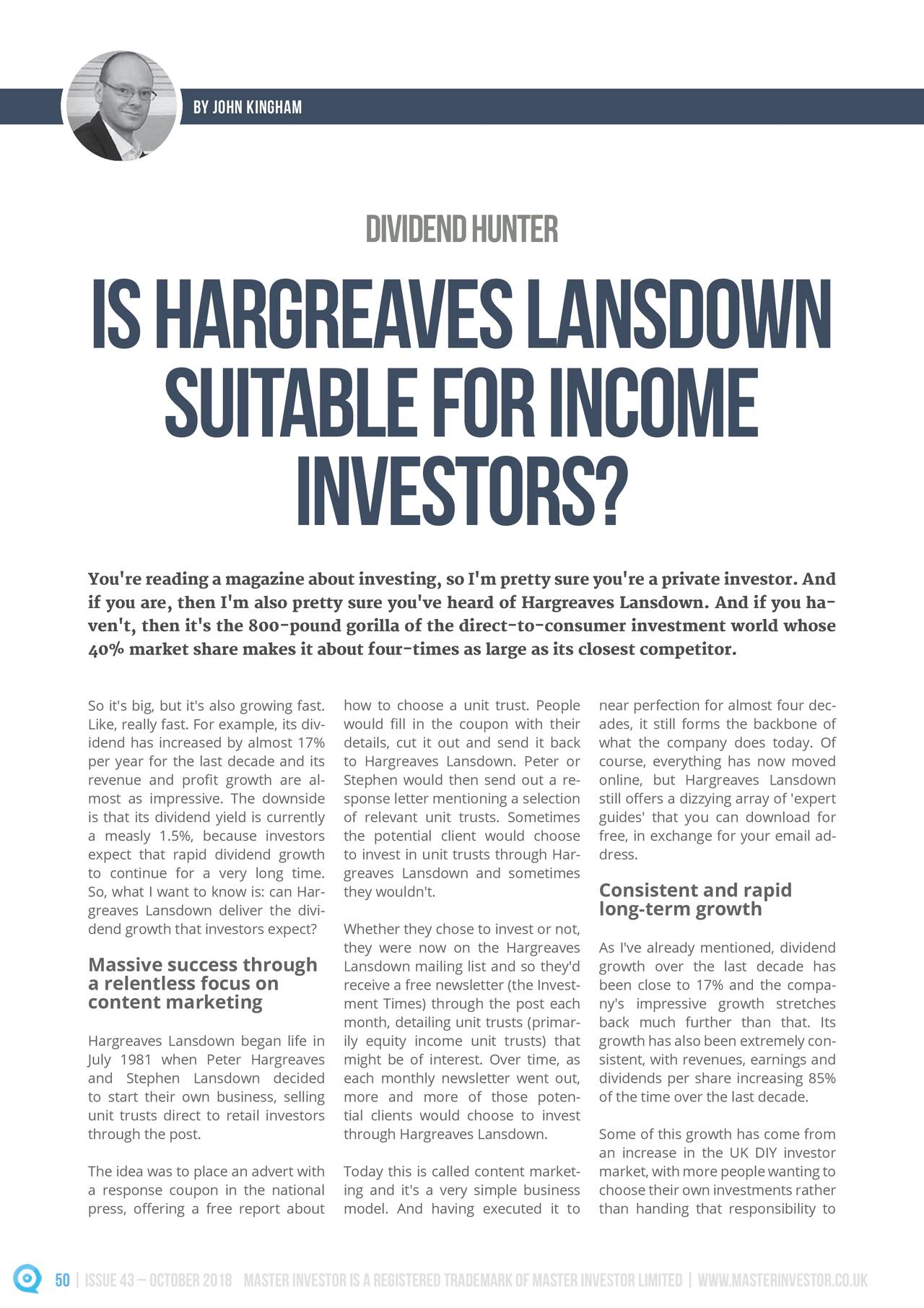 dividendhunter IsHargrea vesLansdown suit ableforincome investors? \rx*uh#uhdglqj#d#pdjd}lqh#derxw#lqyhvwlqj/#vr#L*p#suhww|#vxuh#|rx*uh#d#sulydwh#lqyhvwru1#Dqg# li#|rx#duh/#wkhq#L*p#dovr#suhww|#vxuh#|rx*yh#khdug#ri#Kdujuhdyhv#Odqvgrzq1#Dqg#li#|rx#kd- yhq*w/#wkhq#lw*v#wkh#;330srxqg#jrulood#ri#wkh#gluhfw0wr0frqvxphu#lqyhvwphqw#zruog#zkrvh# 40% market share makes it about four-times as large as its closest competitor. So it's big, but it's also growing fast.ose a unit trust. Peopler perfection for almost four dec- Like, really fast. For example, its div-▯ LQ▯ WKH▯ FRXSRQ▯ ZLWK▯ WKHLU▯till forms the backbone of idend has increased by almost 17%ails, cut it out and send it backthe company does today. Of per year for the last decade and itsgreaves Lansdown. Peter orourse, everything has now moved UHYHQXH▯ DQG▯ SURȴW▯ JURZWK▯ DUH▯ DO- would then send out a re-line, but Hargreaves Lansdown most as impressive. The downsideonse letter mentioning a selection▯R HUV▯D▯GL]]\LQJ▯DUUD\▯RI▯ H[SHUW▯ is that its dividend yield is currentlynt unit trusts. Sometimesdes' that you can download for a measly 1.5%, because investorse potential client would chooseee, in exchange for your email ad- expect that rapid dividend growthinvest in unit trusts through Har- to continue for a very long time.aves Lansdown and sometimes So, what I want to know is: can Har-ouldn't. Consistent and rapid greaves Lansdown deliver the divi- long-term growth dend growth that investors expect?her they chose to invest or not, they were now on the HargreavesAs I've already mentioned, dividend Massive success through Lansdown mailing list and so thgrowth over the last decade has a relentless focus on receive a free newsletter (the been close to 17% and the compa- content marketing ment Times) through the post eany's impressive growth stretches month, detailing unit trusts (pback much further than that. Its Hargreaves Lansdown began life in equity income unit trusts) growth has also been extremely con- -XO\▯ ▯▯▯▯▯ Z
