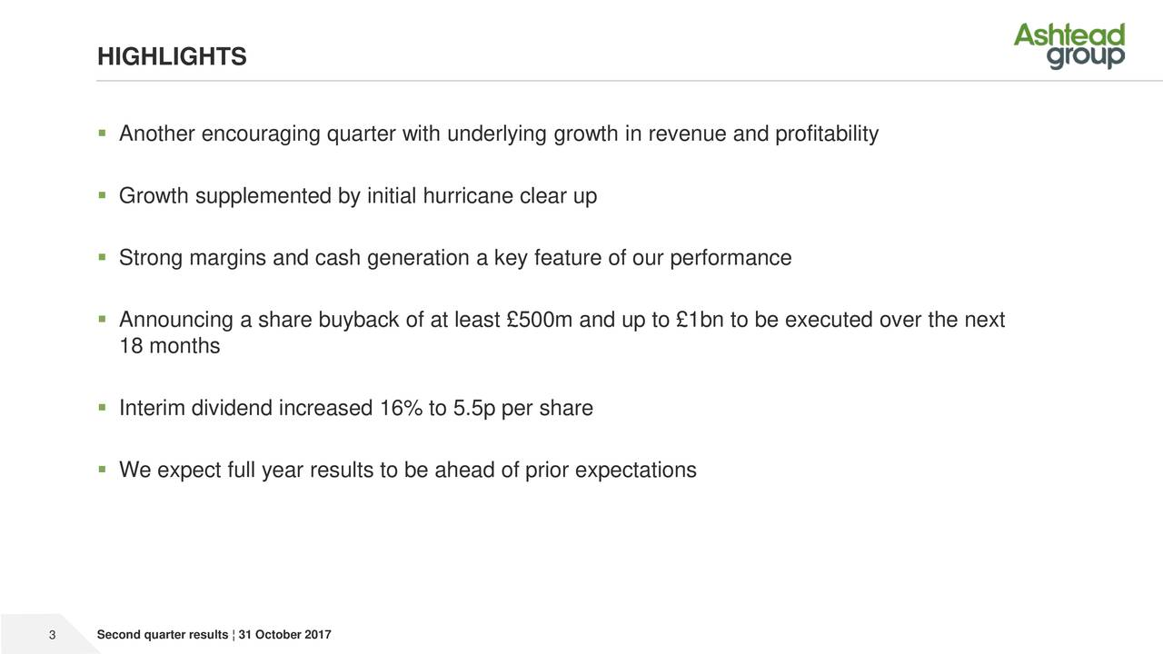  Another encouraging quarter with underlying growth in revenue and profitability  Growth supplemented by initial hurricane clear up  Strong margins and cash generation a key feature of our performance  Announcing a share buyback of at least £500m and up to £1bn to be executed over the next 18 months  Interim dividend increased 16% to 5.5p per share  We expect full year results to be ahead of prior expectations 3 Second quarter results ¦ 31 October 2017