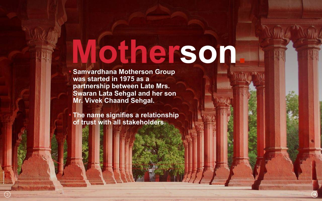 •Samvardhana Motherson Group was started in 1975 as a Swaran Lata Sehgal and her son Mr. Vivek Chaand Sehgal. •The name signifies a relationship of trust with all stakeholders. 3 Photo by Rajesh_India