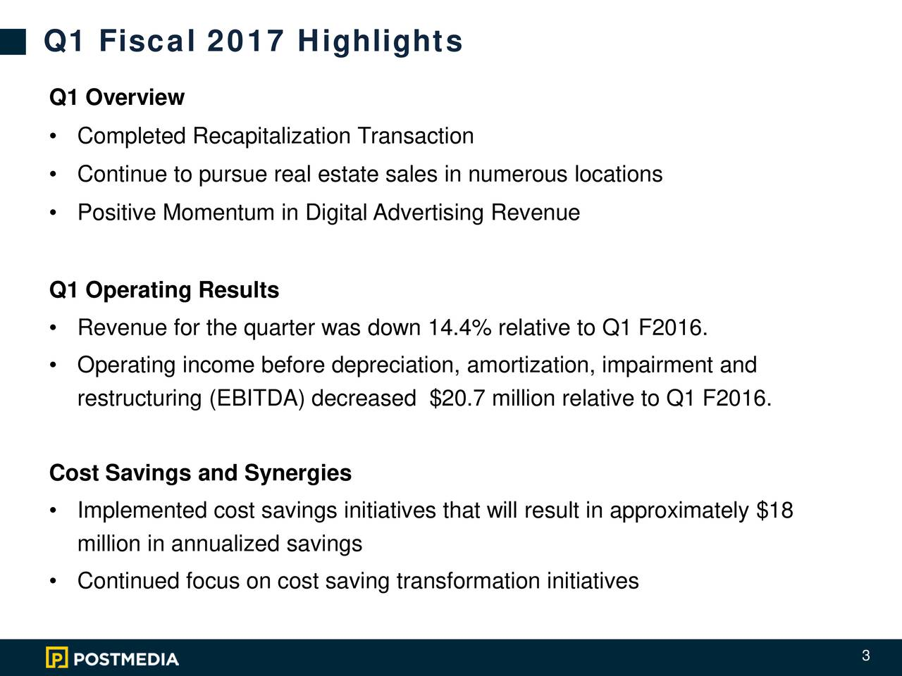 Q1 Overview Completed Recapitalization Transaction Continue to pursue real estate sales in numerous locations Positive Momentum in Digital Advertising Revenue Q1 Operating Results Revenue for the quarter was down 14.4% relative to Q1 F2016. Operating income before depreciation, amortization, impairment and restructuring (EBITDA) decreased $20.7million relative to Q1 F2016. Cost Savings and Synergies Implemented cost savings initiatives that will result in approximately $18 million in annualized savings Continued focus on cost saving transformation initiatives 3