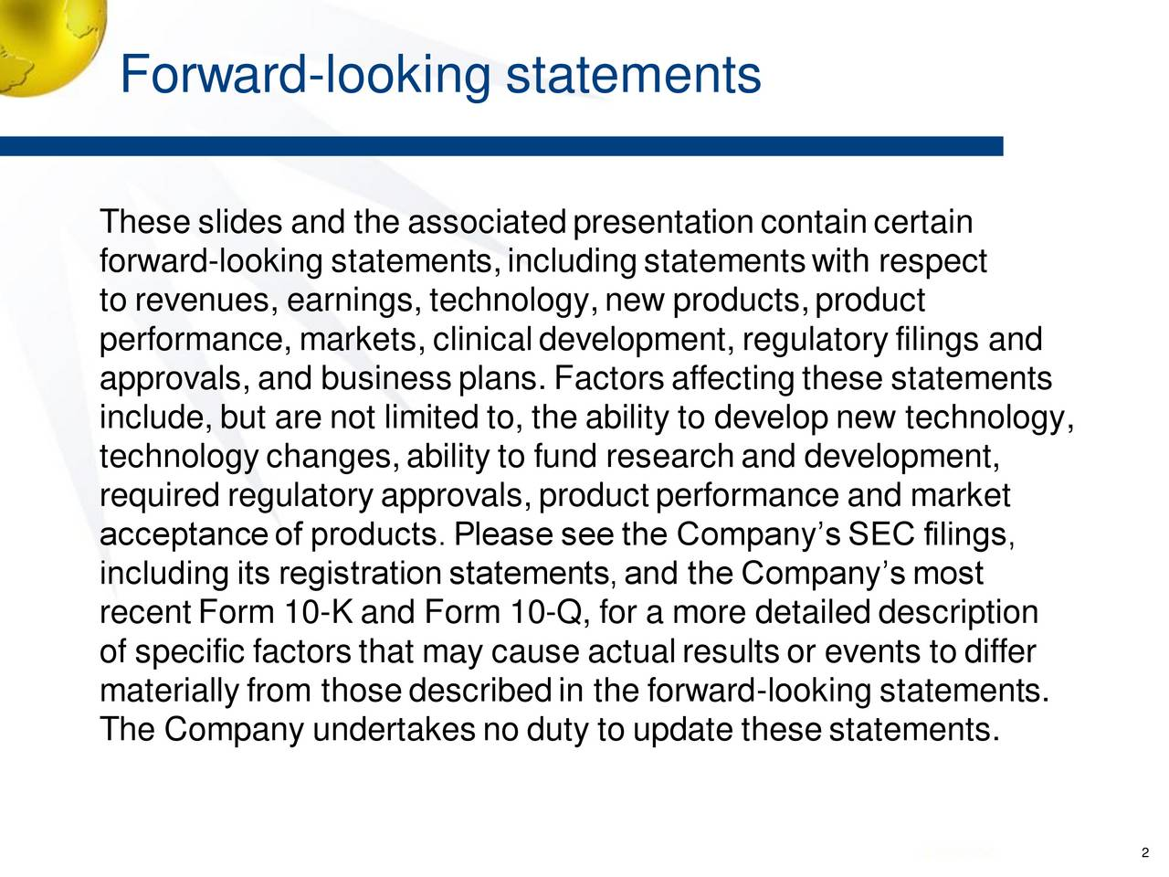 These slides and the associatedpresentationcontaincertain forward-looking statements,includingstatementswith respect to revenues, earnings, technology,new products,product performance, markets, clinicaldevelopment, regulatory filings and approvals, and business plans. Factors affectingthese statements include, but are not limited to, the ability to develop new technology, technology changes,ability to fund researchand development, required regulatory approvals, product performance and market acceptanceof products. Please see the Companys SEC filings, including its registrationstatements,and the Companys most recent Form 10-K and Form 10-Q, for a more detailed description of specific factors that may cause actualresults or events to differ materially from thosedescribedin the forward-looking statements. The Company undertakes no duty to update thesestatements. 2