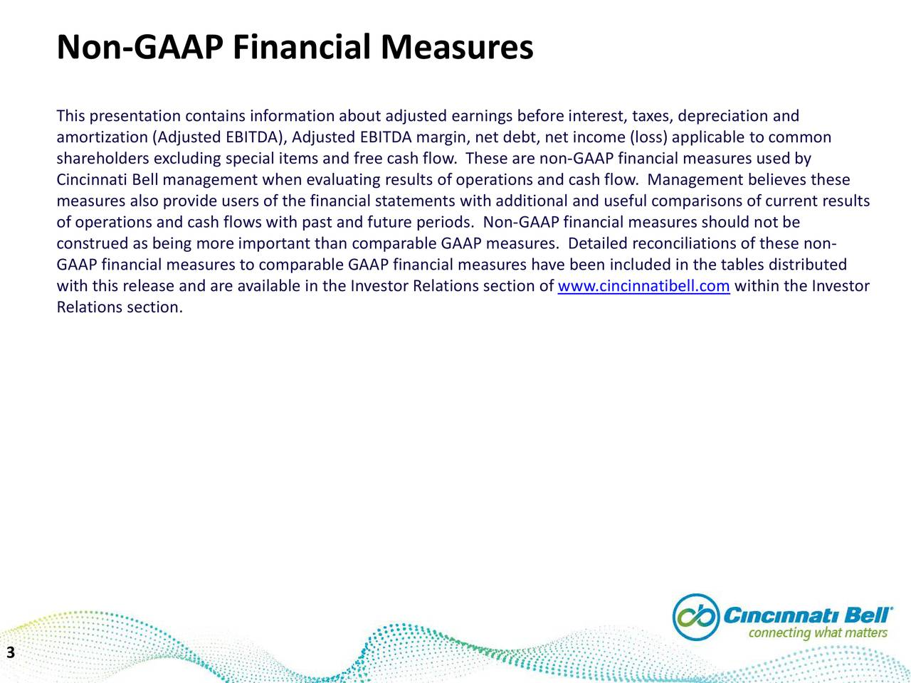 This presentation contains information about adjusted earnings before interest, taxes, depreciation and amortization (Adjusted EBITDA), Adjusted EBITDA margin, net debt, net income (loss) applicable to common shareholders excluding special items and free cash flow. These areGAAP financial measures used by Cincinnati Bell management when evaluating results of operations and cash flow. Management believes these measures also provide users of the financial statements with additional and useful comparisons of current results of operations and cash flows with past and future periods. Non-GAAP financial measures should not be construed as being more important than comparable GAAP measures. Detailed reconciliations of these non- GAAP financial measures to comparable GAAP financial measures have been included in the tables distributed with this release and are available in the Investor Relations section ofinnatibell.comwithin the Investor Relations section. 3