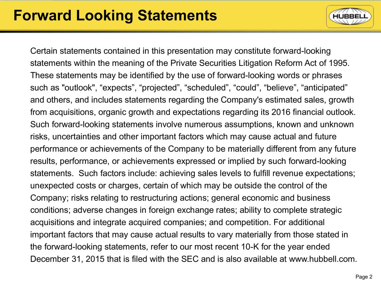 """Certain statements contained in this presentation may constitute forward-looking statements within the meaning of the Private Securities Litigation Reform Act of 1995. These statements may be identified by the use of forward-looking words or phrases such as """"outlook"""", expects, projected, scheduled, could, believe, anticipated and others, and includes statements regarding the Company's estimated sales, growth from acquisitions, organic growth and expectations regarding its 2016 financial outlook. Such forward-looking statements involve numerous assumptions, known and unknown risks, uncertainties and other important factors which may cause actual and future performance or achievements of the Company to be materially different from any future results, performance, or achievements expressed or implied by such forward-looking statements. Such factors include: achieving sales levels to fulfill revenue expectations; unexpected costs or charges, certain of which may be outside the control of the Company; risks relating to restructuring actions; general economic and business conditions; adverse changes in foreign exchange rates; ability to complete strategic acquisitions and integrate acquired companies; and competition. For additional important factors that may cause actual results to vary materially from those stated in the forward-looking statements, refer to our most recent 10-K for the year ended December31, 2015 that is filed with the SEC and is also available at www.hubbell.com. Page 2"""