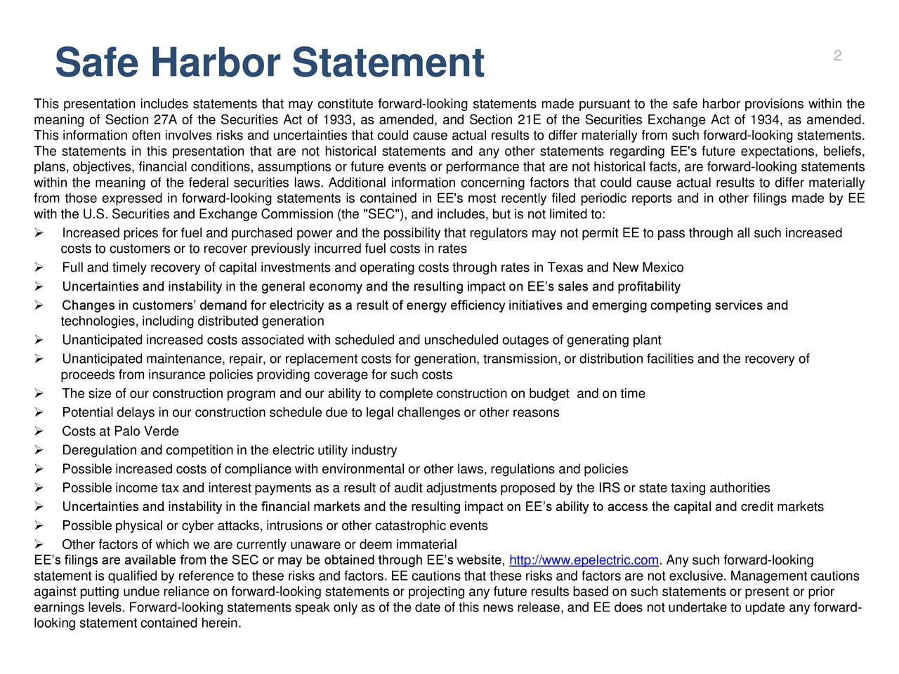 """Safe Harbor Statement This presentation includes statements that may constitute forward-looking statements made pursuant to the safe harbor provisions within the meaning of Section 27A of the Securities Act of 1933, as amended, and Section 21E of the Securities Exchange Act of 1934, as amended. This information often involves risks and uncertainties that could cause actual results to differ materially from such forward-looking statements. The statements in this presentation that are not historical statements and any other statements regarding EE's future expectations, beliefs, plans, objectives, financial conditions, assumptions or future events or performance that are not historical facts, are forward-looking statements within the meaning of the federal securities laws. Additional information concerning factors that could cause actual results to differ materially from those expressed in forward-looking statements is contained in EE's most recently filed periodic reports and in other filings made by EE with the U.S. Securities and Exchange Commission (the """"SEC""""), and includes, but is not limited to: Increased prices for fuel and purchased power and the possibility that regulators may not permit EE to pass through all such increased costs to customers or to recover previously incurred fuel costs in rates Full and timely recovery of capital investments and operating costs through rates in Texas and New Mexico Uncertainties and instability in the general economy and the resulting impact on EEs sales and profitability Changes in customers demand for electricity as a result of energy efficiency initiatives and emerging competing services and technologies, including distributed generation Unanticipated increased costs associated with scheduled and unscheduled outages of generating plant Unanticipated maintenance, repair, or replacement costs for generation, transmission, or distribution facilities and the recovery of proceeds from insurance policies providing coverage for"""