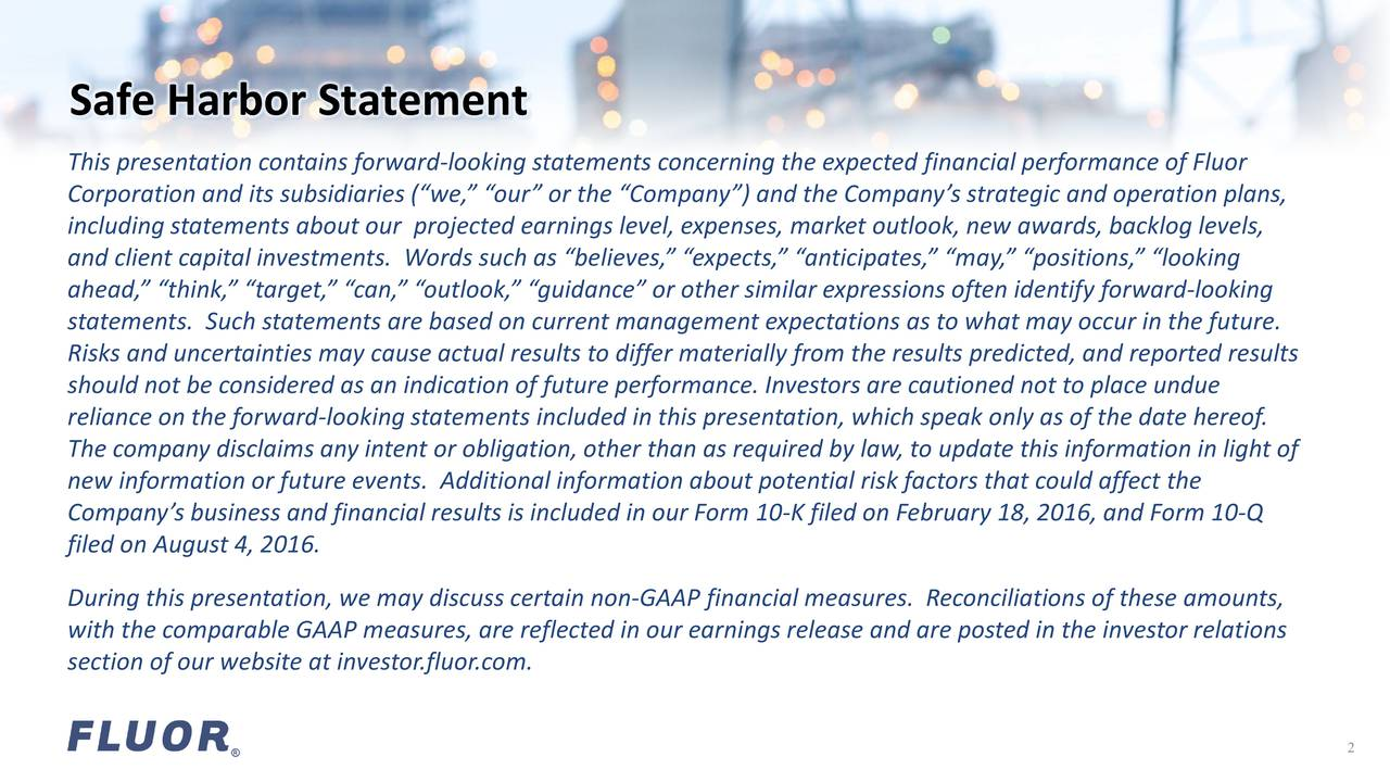 This presentation contains forward-looking statements concerning the expected financial performance of Fluor Corporation and its subsidiaries (we,our or the Company) and the Companys strategic and operation plans, including statements about our projected earnings level, expenses, market outlook, new awards, backlog levels, and client capital investments. Words such as believes, expects, anticipates, may, positions, looking ahead, think, target, can, outlook, guidance or other similar expressions often identify forward-looking statements. Such statements are based on current management expectations as to what may occur in the future. Risks and uncertainties may cause actual results to differ materially from the results predicted, and reported results should not be considered as an indication of future performance. Investors are cautioned not to place undue reliance on the forward-looking statements included in this presentation, which speak only as of the date hereof. The company disclaims any intent or obligation, other than as required by law, to update this information in light of new information or future events. Additional information about potential risk factors that could affect the Companys business and financial results is included in our Form 10-K filed on February 18, 2016, and Form 10-Q filed on August 4, 2016. During this presentation, we may discuss certain non-GAAP financial measures. Reconciliations of these amounts, with the comparable GAAP measures, are reflected in our earnings release and are posted in the investor relations section of our website at investor.fluor.com. 2