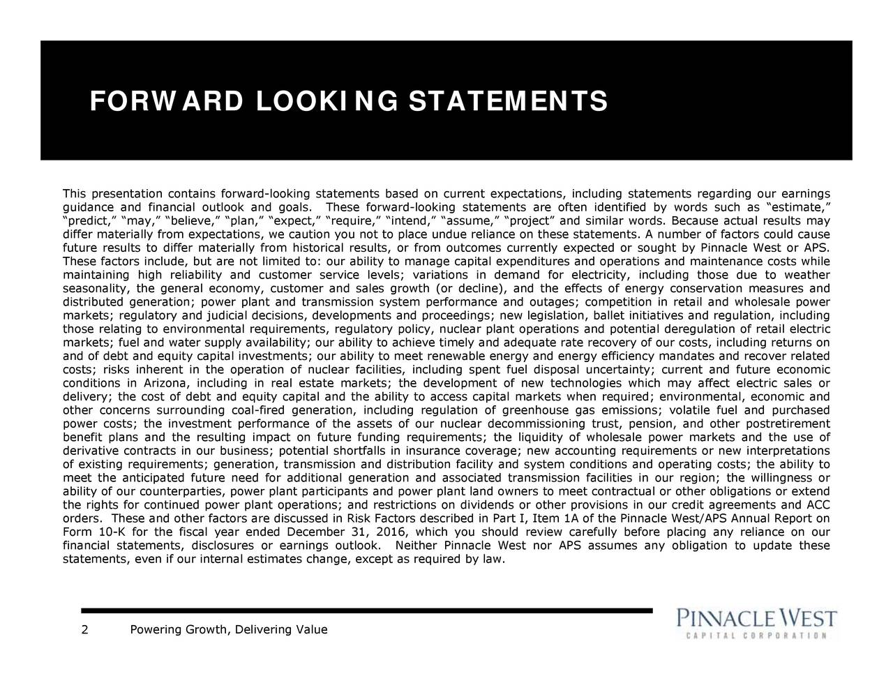 nnacle West/APS Annual Report on l uncertainty; current and future economic ould review carefully before placing any reliance on our apital expenlear plant operations and potential deregulation of retail electricgion; the willingness or rrent eue reliance on thesmely and adequatements; the liquidity of wholesale power markets and the use of tions in demand for electricity, includplant land owners to meet contractual or other obligations or extend gulatiorance coverage; ner Pinnacle West nor APS assumes any obligation to update these rom outcomes currently expected or sought by Pinnacle West or APS. ar facilities, including spent fuel disposa er and sales growth (or decline), and the effects of energy conservation measures andr n, expect, require, intend, assume, project and similar words. Because actual results may Powering Growth, Delivering Value FORWARD LOOKING STATEMENTS 2 This presentation contains forwarcondelieeow;nrnfeztltesfariuatismiicoaiifresnitalatpotonhiarclfddtailrenein words such as estimate,