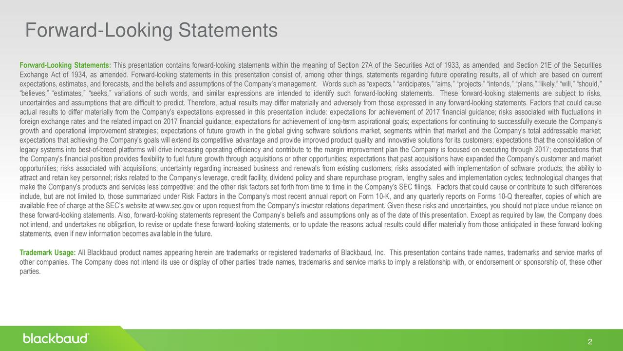 Forward-Looking Statements: This presentation contains forward-looking statements within the meaning of Section 27A of the Securities Act of 1933, as amended, and Section 21E of the Securities Exchange Act of 1934, as amended. Forward-looking statements in this presentation consist of, among other things, statements regarding future operating results, all of which are based on current expectations, estimates, and forecasts, and the beliefs and assumptions of the Companys management. Words such as expects, anticipates, aims, projects, intends, plans,likely, will, should, believes, estimates, seeks, variations of such words, and similar expressions are intended to identify such forward-looking statements. These forward-looking statements are subject to risks, uncertainties and assumptions that are difficult to predict. Therefore, actual results may differ materially and adversely from those expressed in any forward-looking statements. Factors that could cause actual results to differ materially from the Companys expectations expressed in this presentation include: expectations for achievement of 2017 financial guidance; risks associated with fluctuations in foreign exchange rates and the related impact on 2017 financial guidance; expectations for achievement of long-term aspirational goals; expectations for continuing to successfully execute the Companys growth and operational improvement strategies; expectations of future growth in the global giving software solutions market, segments within that market and the Companys total addressable market; expectations that achieving the Companys goals will extend its competitive advantage and provide improved product quality and innovative solutions for its customers; expectations that the consolidation of legacy systems into best-of-breed platforms will drive increasing operating efficiency and contribute to the margin improvement plan the Company is focused on executing through 2017; expectations that the Companys financial position provides flexibility to fuel future growth through acquisitions or other opportunities; expectations that past acquisitions have expanded the Companys customer and market opportunities; risks associated with acquisitions; uncertainty regarding increased business and renewals from existing customers; risks associated with implementation of software products; the ability to attract and retain key personnel; risks related to the Companys leverage, credit facility, dividend policy and share repurchase program, lengthy sales and implementation cycles; technological changes that make the Companys products and services less competitive; and the other risk factors set forth from time to time in the Companys SEC filings. Factors that could cause or contribute to such differences include, but are not limited to, those summarized under Risk Factors in the Companys most recent annual report on Form 10-K, and any quarterly reports on Forms 10-Q thereafter, copies of which are available free of charge at the SECs website at www.sec.gov or upon request from the Companys investor relations department. Given these risks and uncertainties, you should not place undue reliance on these forward-looking statements. Also, forward-looking statements represent the Companys beliefs and assumptions only as of the date of this presentation. Except as required by law, the Company does not intend, and undertakes no obligation, to revise or update these forward-looking statements, or to update the reasons actual results could differ materially from those anticipated in these forward-looking statements, even if new informationbecomesavailableinthe future. Trademark Usage: All Blackbaud product names appearing herein are trademarks or registered trademarks of Blackbaud, Inc. This presentation contains trade names, trademarks and service marks of other companies. The Company does not intend its use or display of other parties trade names, trademarks and service marks to imply a relationship with, or endorsement or sponsorship of, these other parties. 2