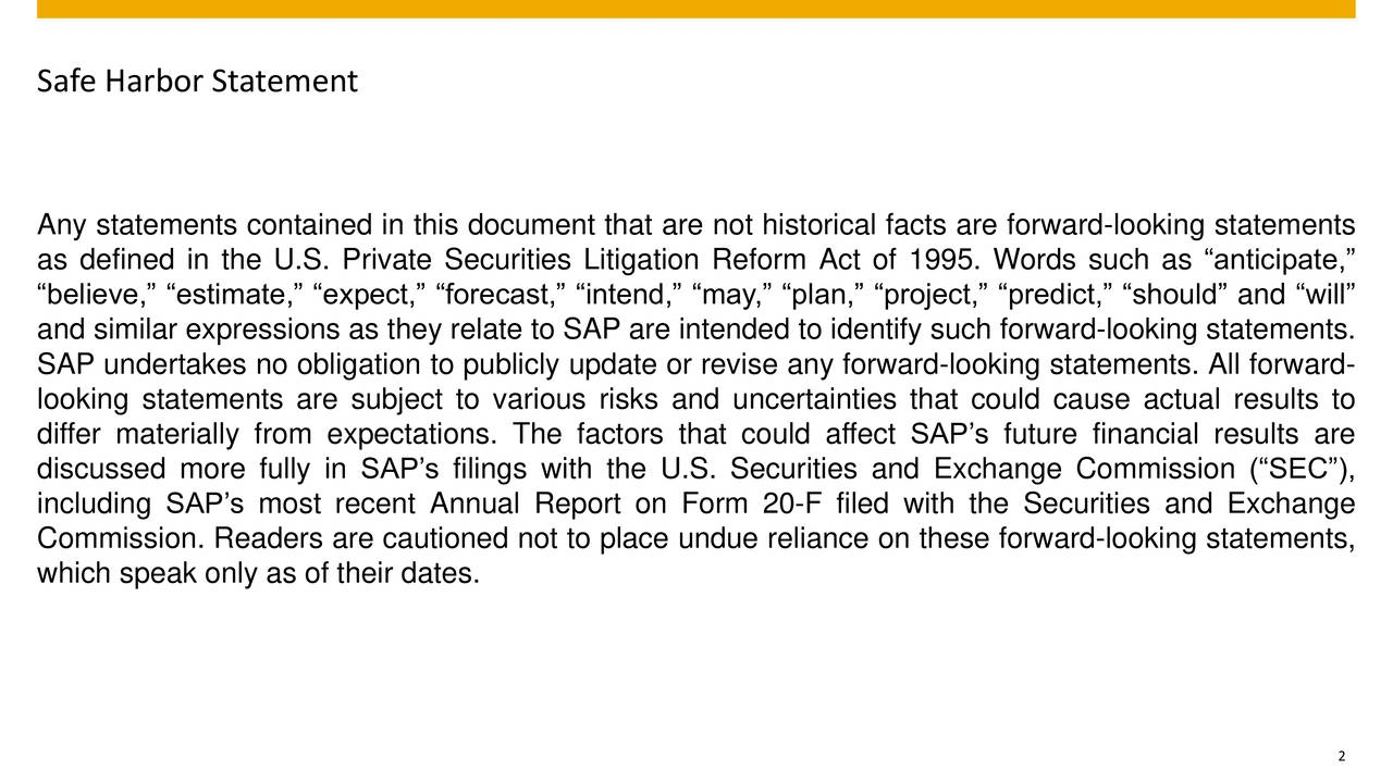 Any statements contained in this document that are not historical facts are forward-looking statements as defined in the U.S. Private Securities Litigation Reform Act of 1995. Words such as anticipate, believe, estimate, expect, forecast, intend, may, plan, project, predict, should and will and similar expressions as they relate to SAP are intended to identify such forward-looking statements. SAP undertakes no obligation to publicly update or revise any forward-looking statements. All forward- looking statements are subject to various risks and uncertainties that could cause actual results to differ materially from expectations. The factors that could affect SAPs future financial results are discussed more fully in SAPs filings with the U.S. Securities and Exchange Commission (SEC), including SAPs most recent Annual Report on Form 20-F filed with the Securities and Exchange Commission. Readers are cautioned not to place undue reliance on these forward-looking statements, which speak only as of their dates. 2
