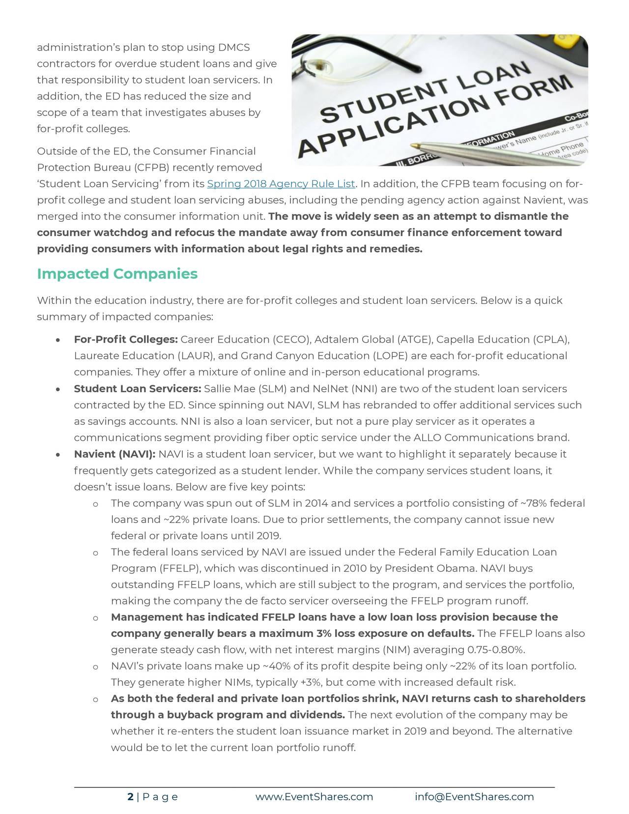 contractors for overdue student loans and give that responsibility to student loan servicers. In addition, the ED has reduced the size and scope of a team that investigates abuses by for-profit colleges. Outside of the ED, the Consumer Financial Protection Bureau (CFPB) recently removed 'Student Loan Servicing' from its Spring 2018 Agency Rule List. In addition, the CFPB team focusing on for- profit college and student loan servicing abuses, including the pending agency action against Navient, was merged into the consumer information unit. The move is widely seen as an attempt to dismantle the consumer watchdog and refocus the mandate away from consumer finance enforcement toward providing consumers with information about legal rights and remedies. Impacted Companies Within the education industry, there are for-profit colleges and student loan servicers. Below is a quick summary of impacted companies: • For-Profit Colleges: Career Education (CECO), Adtalem Global (ATGE), Capella Education (CPLA), Laureate Education (LAUR), and Grand Canyon Education (LOPE) are each for-profit educational companies. They offer a mixture of online and in-person educational programs. • Student Loan Servicers: Sallie Mae (SLM) and NelNet (NNI) are two of the student loan servicers contracted by the ED. Since spinning out NAVI, SLM has rebranded to offer additional services such as savings accounts. NNI is also a loan servicer, but not a pure play servicer as it operates a communications segment providing fiber optic service under the ALLO Communications brand. • Navient (NAVI): NAVI is a student loan servicer, but we want to highlight it separately because it frequently gets categorized as a student lender. While the company services student loans, it doesn't issue loans. Below are five key points: o The company was spun out of SLM in 2014 and services a portfolio consisting of ~78% federal loans and ~22% private loans. Due to prior settlements, the company cannot issue new federal or p