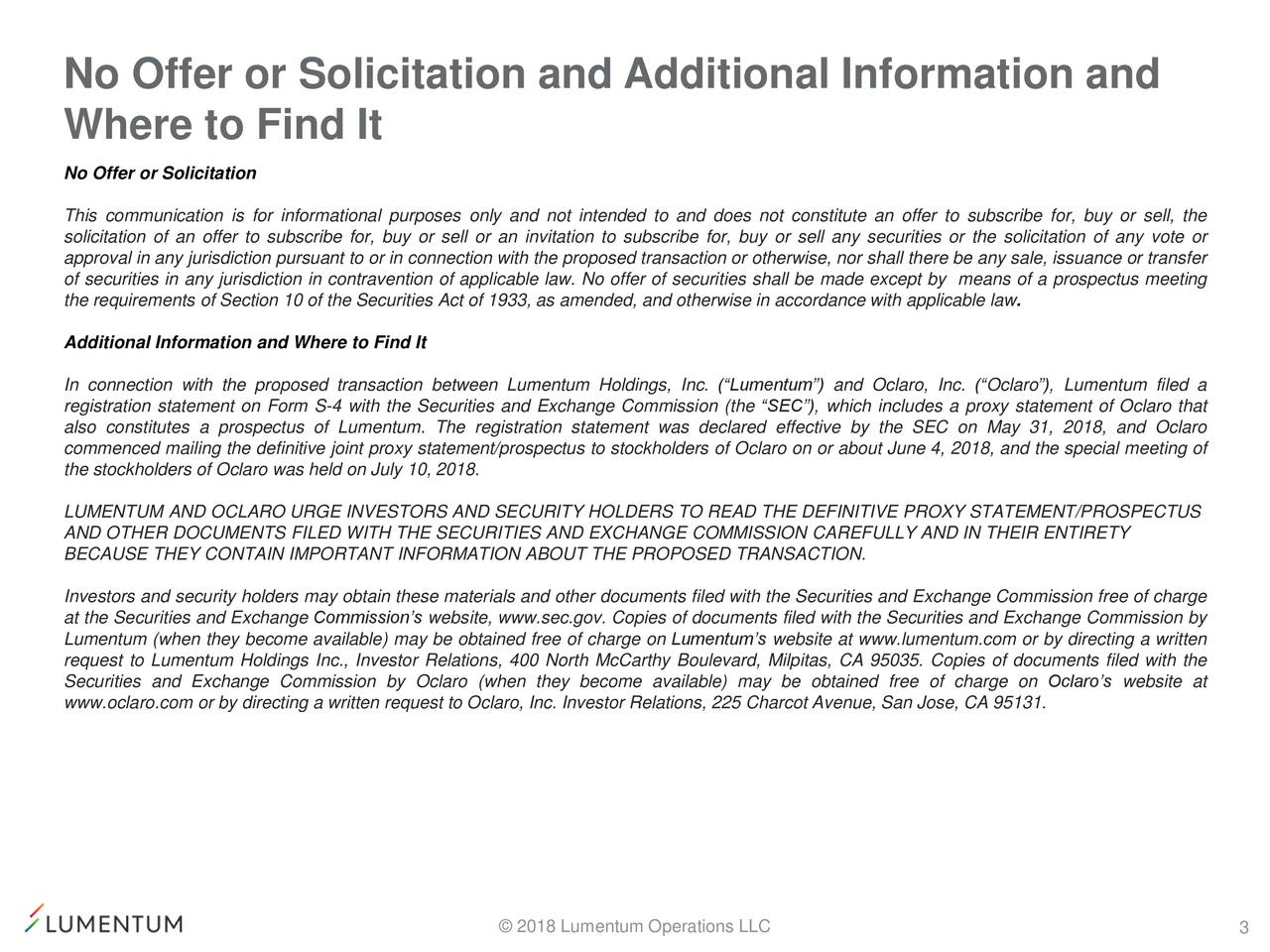 """Where to Find It No Offer or Solicitation This communication is for informational purposes only and not intended to and does not constitute an offer to subscribe for, buy or sell, the solicitation of an offer to subscribe for, buy or sell or an invitation to subscribe for, buy or sell any securities or the solicitation of any vote or approval in any jurisdiction pursuant to or in connection with the proposed transaction or otherwise, nor shall there be any sale, issuance or transfer of securities in any jurisdiction in contravention of applicable law. No offer of securities shall be made except by means of a prospectus meeting the requirements of Section 10 of the Securities Act of 1933, as amended, and otherwise in accordance with applicable law. Additional Information and Where to Find It In connection with the proposed transaction between Lumentum Holdings, Inc. (""""Lumentum"""") and Oclaro, Inc. (""""Oclaro""""), Lumentum filed a registration statement on Form S-4 with the Securities and Exchange Commission (the """"SEC""""), which includes a proxy statement of Oclaro that also constitutes a prospectus of Lumentum. The registration statement was declared effective by the SEC on May 31, 2018, and Oclaro commenced mailing the definitive joint proxy statement/prospectus to stockholders of Oclaro on or about June 4, 2018, and the special meeting of the stockholders of Oclaro was held on July 10, 2018. LUMENTUM AND OCLARO URGE INVESTORS AND SECURITY HOLDERS TO READ THE DEFINITIVE PROXY STATEMENT/PROSPECTUS AND OTHER DOCUMENTS FILED WITH THE SECURITIES AND EXCHANGE COMMISSION CAREFULLY AND IN THEIR ENTIRETY BECAUSE THEY CONTAIN IMPORTANT INFORMATION ABOUT THE PROPOSED TRANSACTION. Investors and security holders may obtain these materials and other documents filed with the Securities and Exchange Commission free of charge at the Securities and Exchange Commission's website, www.sec.gov. Copies of documents filed with the Securities and Exchange Commission by Lumentum (when they become """