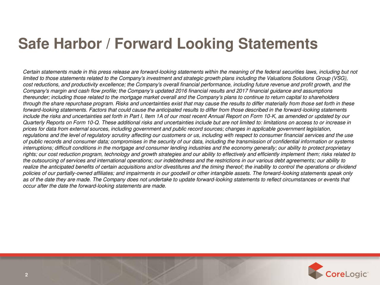 Certain statements made in this press release are forward-looking statements within the meaning of the federal securities laws, including but not limited to those statements related to the Company's investment and strategic growth plans including the Valuations Solutions Group (VSG), cost reductions, and productivity excellence; the Company's overall financial performance, including future revenue and profit growth, and the Company's margin and cash flow profile; the Company's updated 2016 financial results and 2017 financial guidance and assumptions thereunder; including those related to the mortgage market overall and the Company's plans to continue to return capital to shareholders through the share repurchase program. Risks and uncertainties exist that may cause the results to differ materially from those set forth in these forward-looking statements. Factors that could cause the anticipated results to differ from those described in the forward-looking statements include the risks and uncertainties set forth in Part I, Item 1A of our most recent Annual Report on Form 10-K, as amended or updated by our Quarterly Reports on Form 10-Q. These additional risks and uncertainties include but are not limited to: limitations on access to or increase in prices for data from external sources, including government and public record sources; changes in applicable government legislation, regulations and the level of regulatory scrutiny affecting our customers or us, including with respect to consumer financial services and the use of public records and consumer data; compromises in the security of our data, including the transmission of confidential information or systems interruptions; difficult conditions in the mortgage and consumer lending industries and the economy generally; our ability to protect proprietary rights; our cost reduction program, technology and growth strategies and our ability to effectively and efficiently implement them; risks related to the outsourcing of services and international operations; our indebtedness and the restrictions in our various debt agreements; our ability to realize the anticipated benefits of certain acquisitions and/or divestitures and the timing thereof; the inability to control the operations or dividend policies of our partially-owned affiliates; and impairments in our goodwill or other intangible assets. The forward-looking statements speak only as of the date they are made. The Company does not undertake to update forward-looking statements to reflect circumstances or events that occur after the date the forward-looking statements are made. 2