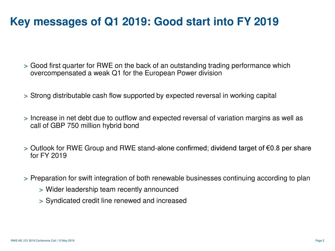 > Good first quarter for RWE on the back of an outstanding trading performance which overcompensated a weak Q1 for the European Power division > Strong distributable cash flow supported by expected reversal in working capital > Increase in net debt due to outflow and expected reversal of variation margins as well as call of GBP 750 million hybrid bond > Outlook for RWE Group and RWE stand-alone confirmed; dividend target of €0.8 per share for FY 2019 > Preparation for swift integration of both renewable businesses continuing according to plan > Wider leadership team recently announced > Syndicated credit line renewed and increased RWE AG   Q1 2019 Conference Call   15 May 2019 Page 2