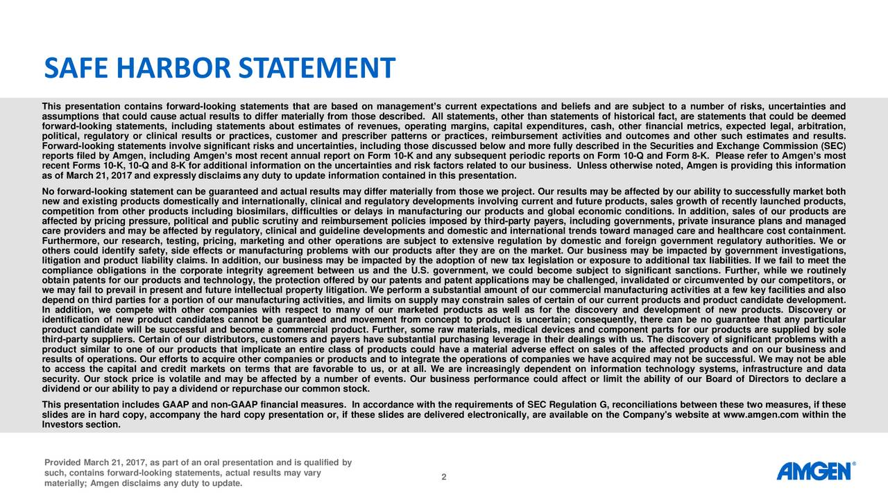 This presentation contains forward-looking statements that are based on managements current expectations and beliefs and are subject to a number of risks, uncertainties and assumptions that could cause actual results to differ materially from those described. All statements, other than statements of historical fact, are statements that could be deemed forward-looking statements, including statements about estimates of revenues, operating margins, capital expenditures, cash, other financial metrics, expected legal, arbitration, political, regulatory or clinical results or practices, customer and prescriber patterns or practices, reimbursement activities and outcomes and other such estimates and results. Forward-looking statements involve significant risks and uncertainties, including those discussed below and more fully described in the Securities and Exchange Commission (SEC) reports filed by Amgen, including Amgens most recent annual report on Form 10-K and any subsequent periodic reports on Form 10-Q and Form 8-K. Please refer to Amgens most recent Forms 10-K, 10-Q and 8-K for additional information on the uncertainties and risk factors related to our business. Unless otherwise noted, Amgen is providing this information as of March 21, 2017 and expressly disclaims any duty to update information contained in this presentation. No forward-looking statement can be guaranteed and actual results may differ materially from those we project. Our results may be affected by our ability to successfully market both new and existing products domestically and internationally, clinical and regulatory developments involving current and future products, sales growth of recently launched products, competition from other products including biosimilars, difficulties or delays in manufacturing our products and global economic conditions. In addition, sales of our products are affected by pricing pressure, political and public scrutiny and reimbursement policies imposed by third-party