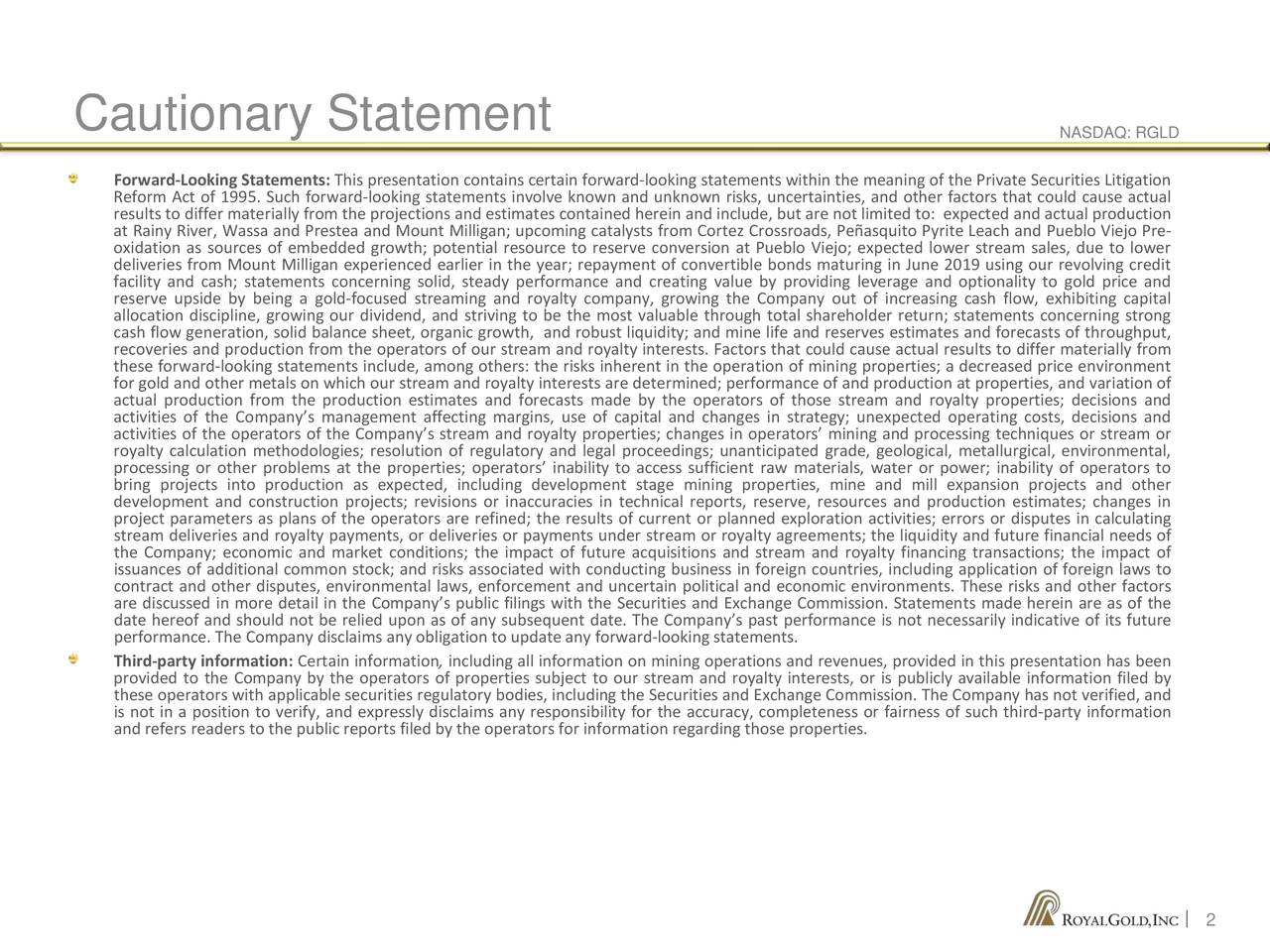 Forward-Looking Statements: This presentation contains certain forward-looking statements within the meaning of the Private Securities Litigation Reform Act of 1995. Such forward-looking statements involve known and unknown risks, uncertainties, and other factors that could cause actual results to differ materially from the projections and estimates contained herein and include, but are not limited to: expected and actual production at Rainy River, Wassa and Prestea and Mount Milligan; upcoming catalysts from Cortez Crossroads, Peñasquito Pyrite Leach and Pueblo Viejo Pre- oxidation as sources of embedded growth; potential resource to reserve conversion at Pueblo Viejo; expected lower stream sales, due to lower deliveries from Mount Milligan experienced earlier in the year; repayment of convertible bonds maturing in June 2019 using our revolving credit facility and cash; statements concerning solid, steady performance and creating value by providing leverage and optionality to gold price and reserve upside by being a gold-focused streaming and royalty company, growing the Company out of increasing cash flow, exhibiting capital allocation discipline, growing our dividend, and striving to be the most valuable through total shareholder return; statements concerning strong cash flow generation, solid balance sheet, organic growth, and robust liquidity; and mine life and reserves estimates and forecasts of throughput, recoveries and production from the operators of our stream and royalty interests. Factors that could cause actual results to differ materially from these forward-looking statements include, among others: the risks inherent in the operation of mining properties; a decreased price environment for gold and other metals on which our stream and royalty interests are determined; performance of and production at properties, and variation of actual production from the production estimates and forecasts made by the operators of those stream and royalty properties; d