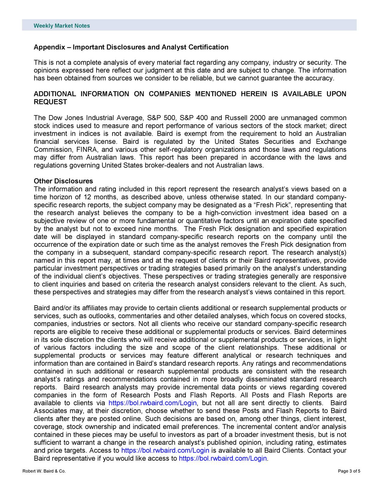 "Appendix – Important Disclosures and Analyst Certification This is not a complete analysis of every material fact regarding any company, industry or security. The opinions expressed here reflect our judgment at this date and are subject to change. The information has been obtained from sources we consider to be reliable, but we cannot guarantee the accuracy. ADDITIONAL INFORMATION ON COMPANIES MENTIONED HEREIN IS AVAILABLE UPON REQUEST The Dow Jones Industrial Average, S&P 500, S&P 400 and Russell 2000 are unmana ged common stock indices used to measure and report performance of various sectors of the stock market; direct investment in indices is not available. Baird is exempt from the requirement to hold an Australian financial services license. Baird is regulated by the United States Securities and Exchange Commission, FINRA, and various other self -regulatory organizations and those laws and regulations may differ from Australian laws. This report has been prepared in accordance with the laws and regulations governing United States broker-dealers and not Australian laws. Other Disclosures The information and rating included in this report represent the research analyst's views based on a time horizon of 12 months , as described above, unless otherwise stated. In ou r standard company- specific research reports, the subject company may be designated as a ""Fresh Pick"", representing that the research analyst believes the company to be a high -conviction investment idea based on a subjective review of one or more fundament al or quantitative factors until an expiration date specified by the analyst but not to exceed nine months. The Fresh Pick designation and specified expiration date will be displayed in standard company -specific research reports on the company until the occurrence of the expiration date or such time as the analyst removes the Fresh Pick designation from the company in a subsequent, standard company -specific research report. The research analyst(s) named in this report may, at times and at the request of cl ients or their Baird representatives, provide particular investment perspectives or trading strategies based primarily on the analyst's understanding of the individual client's objectives. These perspectives or trading strategies generally are responsive to client inquiries and based on criteria the research analyst considers relevant to the client. As such, these perspectives and strategies may differ from the research analyst's views contained in this report. Baird and/or its affiliates may provide to certain clients additional or research supplemental products or services, such as outlooks, commentaries and other detailed analyses, which focus on covered stocks, companies, industries or sectors. Not all clients who receive our standard company -specific research reports are eligible to receive these additional or supplemental products or services. Baird determines in its sole discretion the clients who will receive additional or supplemental products or services, in light of various factors including the s ize and scope of the client relationships. These additional or supplemental products or services may feature different analytical or research techniques and information than are contained in Baird's standard research reports. Any ratings and recommendations contained in such additional or research supplemental products are consistent with the research analyst's ratings and recommendations contained in more broadly disseminated standard research reports. Baird research analysts may provide incremental data points or views regarding covered companies in the form of Research Posts and Flash Reports. All Posts and Flash Reports are available to clients via https://bol.rwbaird.com/Login, but not all are sent directly to clients. Baird Associates may, at their discretion, choose whether to send these Posts and Flash Reports to Baird clients after they are posted online. Such decisions are based on, among other things, client interest, coverage, stock ownership and indicated email preferences. The incremental cont ent and/or analysis contained in these pieces may be useful to investors as part of a broader investment thesis, but is not sufficient to warrant a change in the research analyst's published opinion, including rating, estimates and price targets. Access to https://bol.rwbaird.com/Login is available to all Baird Clients. Contact your Baird representative if you would like access to https://bol.rwbaird.com/Login. Robert W. Baird & Co. Page 3 of 5"