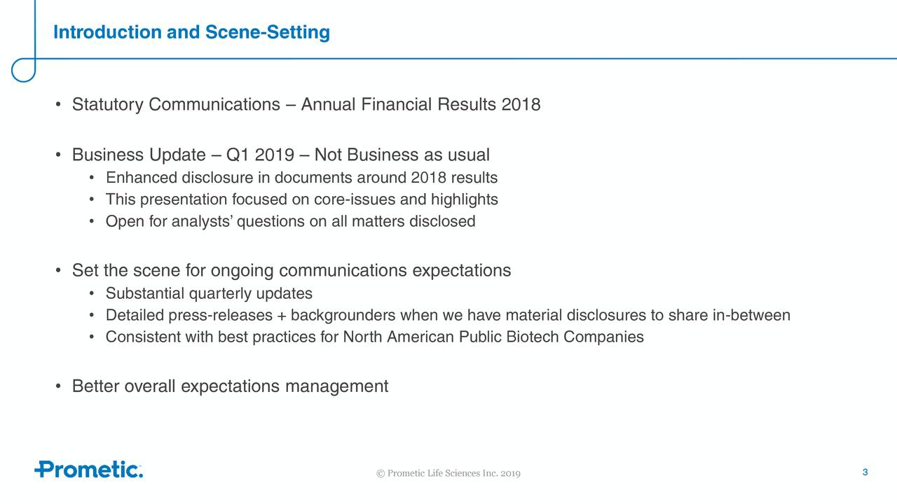 • Statutory Communications – Annual Financial Results 2018 • Business Update – Q1 2019 – Not Business as usual • Enhanced disclosure in documents around 2018 results • This presentation focused on core-issues and highlights • Open for analysts' questions on all matters disclosed • Set the scene for ongoing communications expectations • Substantial quarterly updates • Detailed press-releases + backgrounders when we have material disclosures to share in-between • Consistent with best practices for North American Public Biotech Companies • Better overall expectations management © Prometic Life Sciences Inc. 2019 3
