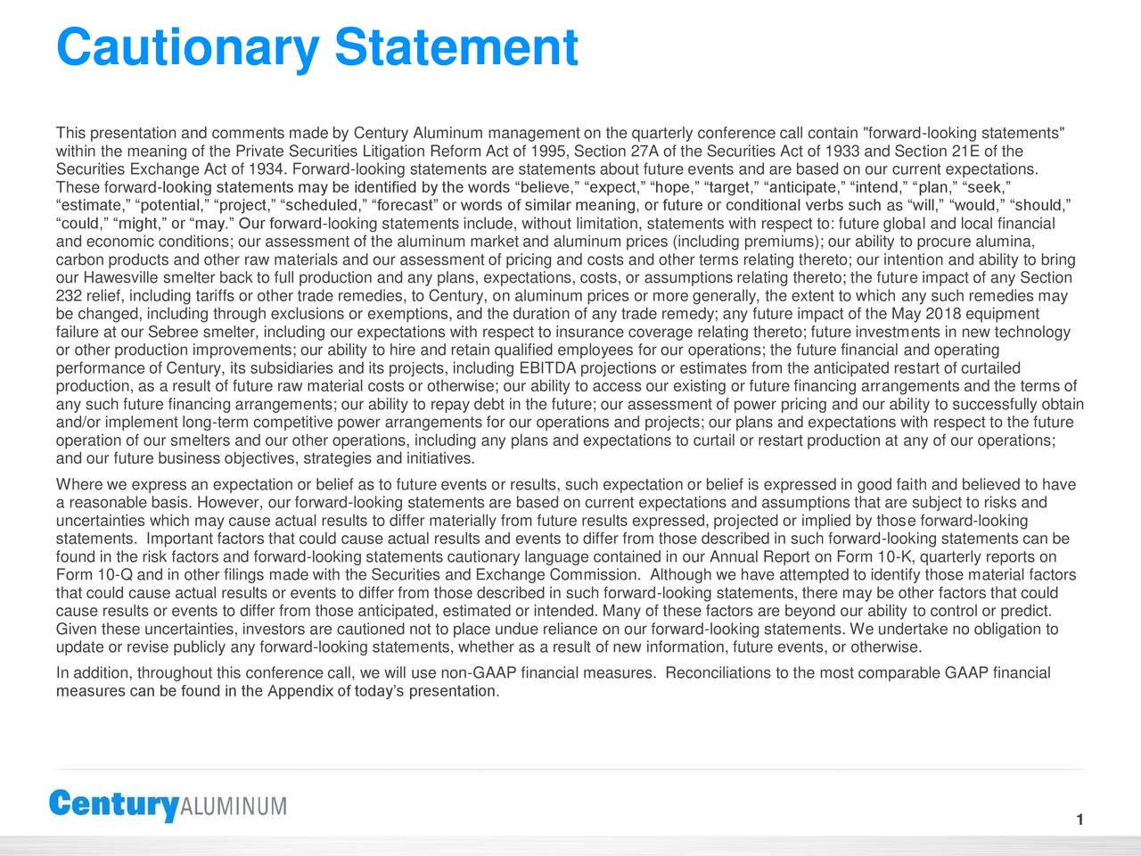"""This presentation and comments made by Century Aluminum management on the quarterly conference call contain """"forward-looking statements"""" within the meaning of the Private Securities Litigation Reform Act of 1995, Section 27A of the Securities Act of 1933 and Section 21E of the Securities Exchange Act of 1934. Forward-looking statements are statements about future events and are based on our current expectations. These forward-looking statements may be identified by the words """"believe,"""" """"expect,"""" """"hope,"""" """"target,"""" """"anticipate,"""" """"intend,"""" """"plan,"""" """"seek,"""" """"estimate,"""" """"potential,"""" """"project,"""" """"scheduled,"""" """"forecast"""" or words of similar meaning, or future or conditional verbs such as """"will,"""" """"would,"""" """"should,"""" """"could,"""" """"might,"""" or """"may."""" Our forward-looking statements include, without limitation, statements with respect to: future global and local financial and economic conditions; our assessment of the aluminum market and aluminum prices (including premiums); our ability to procure alumina, carbon products and other raw materials and our assessment of pricing and costs and other terms relating thereto; our intention and ability to bring our Hawesville smelter back to full production and any plans, expectations, costs, or assumptions relating thereto; the future impact of any Section 232 relief, including tariffs or other trade remedies, to Century, on aluminum prices or more generally, the extent to which any such remedies may be changed, including through exclusions or exemptions, and the duration of any trade remedy; any future impact of the May 2018 equipment failure at our Sebree smelter, including our expectations with respect to insurance coverage relating thereto; future investments in new technology or other production improvements; our ability to hire and retain qualified employees for our operations; the future financial and operating performance of Century, its subsidiaries and its projects, including EBITDA projections or estimates from the anticipated restar"""