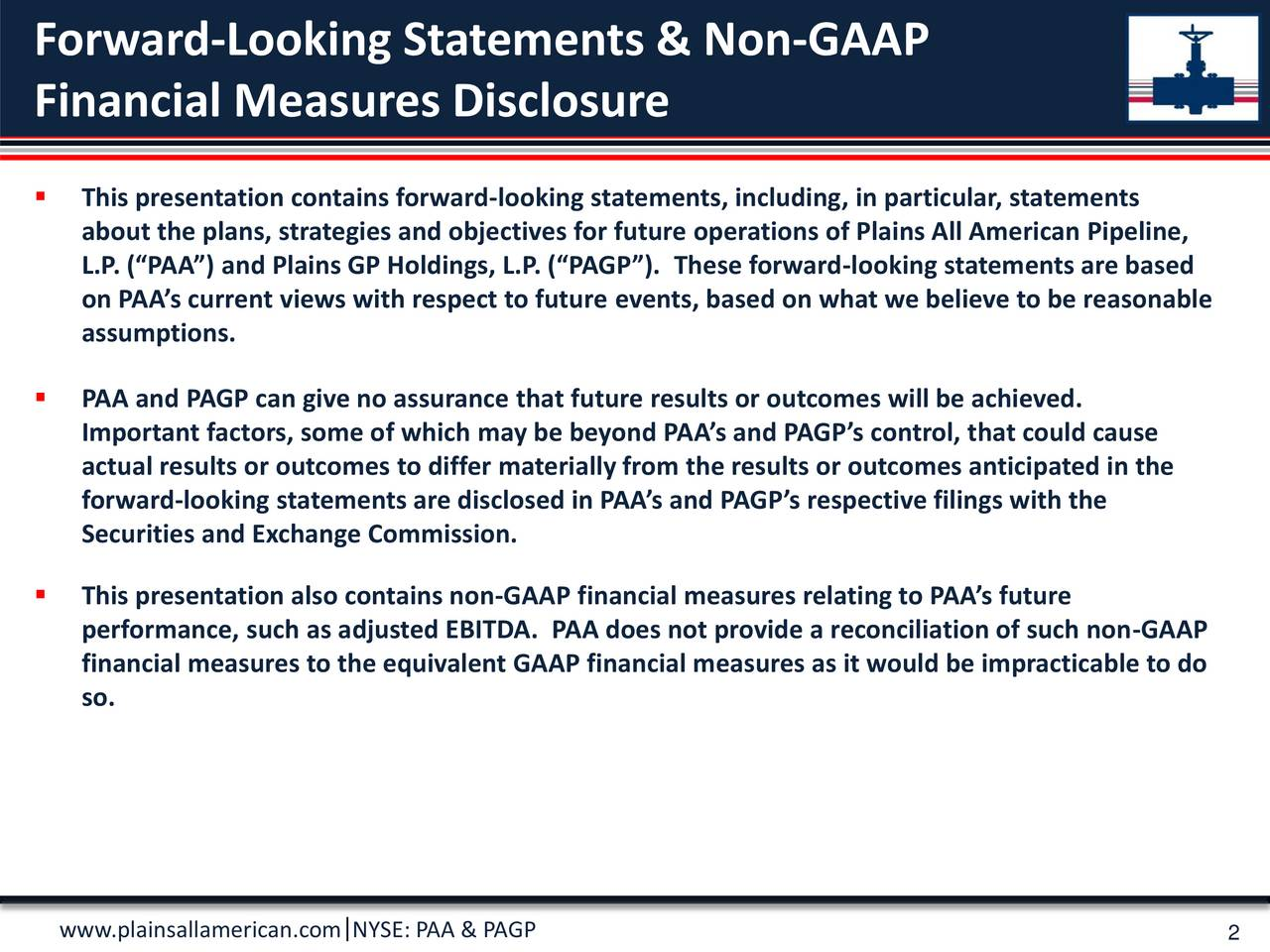 Financial Measures Disclosure This presentation contains forward-looking statements, including, in particular, statements about the plans, strategies and objectives for future operations of Plains All American Pipeline, L.P. (PAA) and Plains GP Holdings, L.P. (PAGP). These forward-looking statements are based on PAAs current views with respect to future events, based on what we believe to be reasonable assumptions. PAA and PAGP can give no assurance that future results or outcomes will be achieved. Important factors, some of which may be beyond PAAs and PAGPs control, that could cause actual results or outcomes to differ materially from the results or outcomes anticipated in the forward-looking statements are disclosed in PAAs and PAGPs respective filings with the Securities and Exchange Commission. This presentation also contains non-GAAP financial measures relating to PAAs future performance, such as adjusted EBITDA. PAA does not provide a reconciliation of such non-GAAP financial measures to the equivalent GAAP financial measures as it would be impracticable to do so. www.plainsallamerican.com NYSE: PAA & PAGP