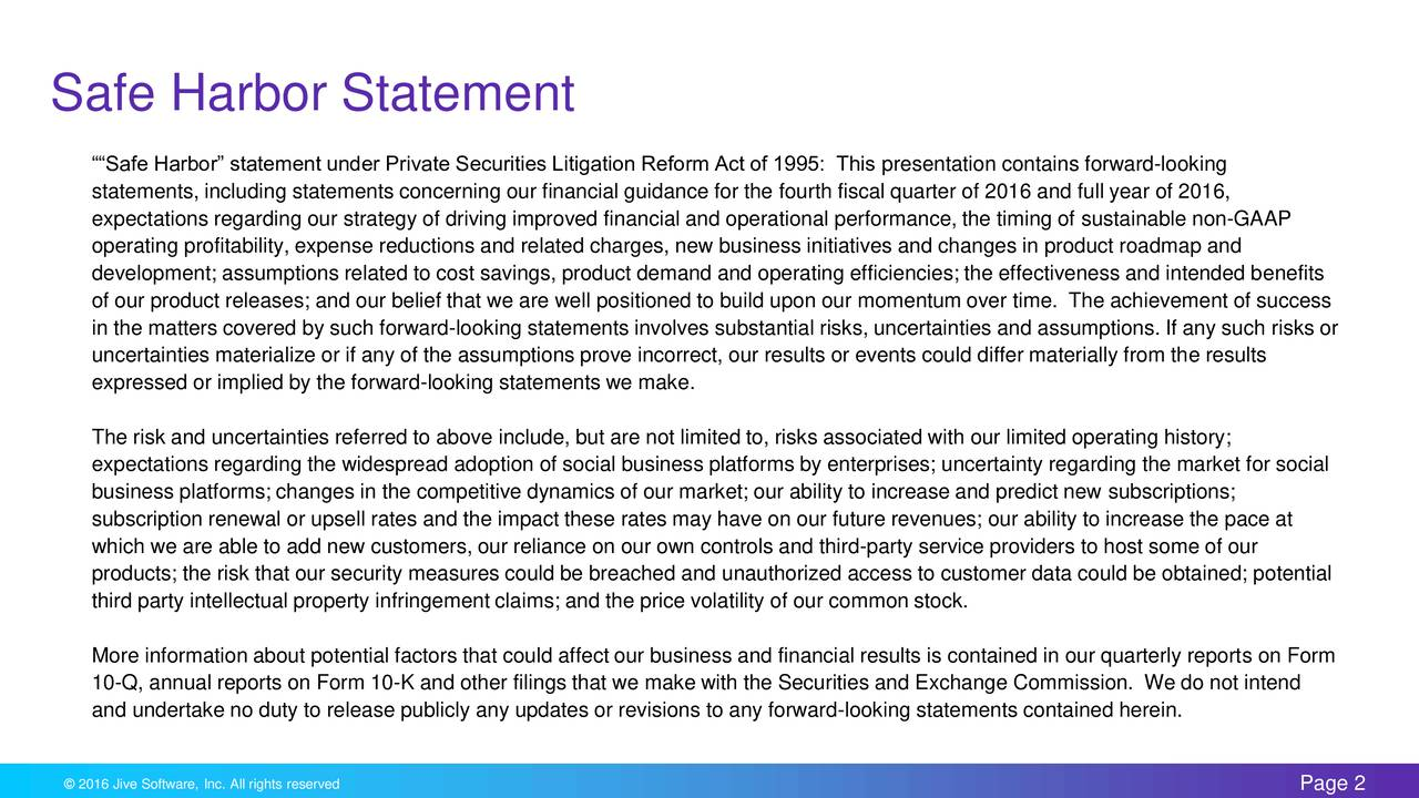 Safe Harbor statement under Private Securities Litigation Reform Act of 1995: This presentation contains forward-looking statements, including statements concerning our financial guidance for the fourth fiscal quarter of 2016 and full year of 2016, expectations regarding our strategy of driving improved financial and operational performance, the timing of sustainable non-GAAP operating profitability, expense reductions and related charges, new business initiatives and changes in product roadmap and development; assumptions related to cost savings, product demand and operating efficiencies; the effectiveness and intended benefits of our product releases; and our belief that we are well positioned to build upon our momentum over time. The achievement of success in the matters covered by such forward-looking statements involves substantial risks, uncertainties and assumptions. If any such risks or uncertainties materialize or if any of the assumptions prove incorrect, our results or events could differ materially from the results expressed or implied by the forward-looking statements we make. The risk and uncertainties referred to above include, but are not limited to, risks associated with our limited operating history; expectations regarding the widespread adoption of social business platforms by enterprises; uncertainty regarding the market for social business platforms; changes in the competitive dynamics of our market; our ability to increase and predict new subscriptions; subscription renewal or upsell rates and the impact these rates may have on our future revenues; our ability to increase the pace at which we are able to add new customers, our reliance on our own controls and third-party service providers to host some of our products; the risk that our security measures could be breached and unauthorized access to customer data could be obtained; potential third party intellectual property infringement claims; and the price volatility of our common stock. More information about potential factors that could affect our business and financial results is contained in our quarterly reports on Form 10-Q, annual reports on Form 10-K and other filings that we make with the Securities and Exchange Commission. We do not intend and undertake no duty to release publicly any updates or revisions to any forward-looking statements contained herein.
