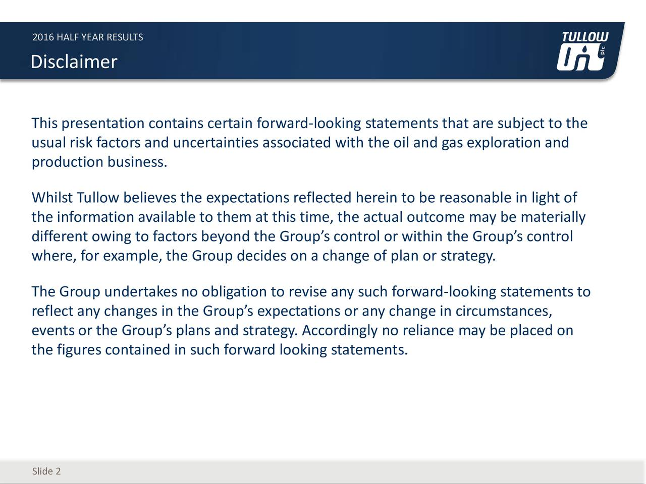 Disclaimer This presentation contains certain forward-looking statements that are subject to the usual risk factors and uncertainties associated with the oil and gas exploration and production business. Whilst Tullow believes the expectations reflected herein to be reasonable in light of the information available to them at this time, the actual outcome may be materially different owing to factors beyond the Groups control or within the Groups control where, for example, the Group decides on a change of plan or strategy. The Group undertakes no obligation to revise any such forward-looking statements to reflect any changes in the Groups expectations or any change in circumstances, events or the Groups plans and strategy. Accordingly no reliance may be placed on the figures contained in such forward looking statements. Slide 2
