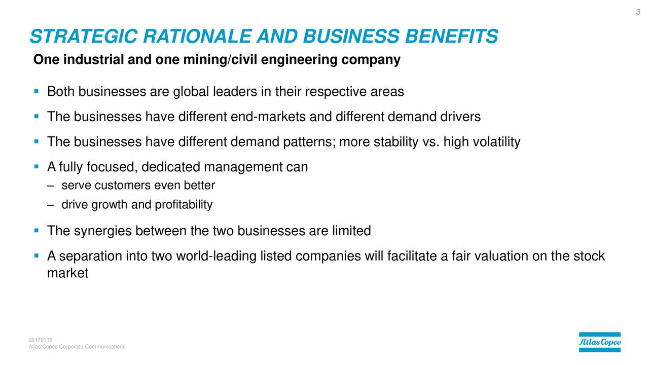 STRATEGIC RATIONALE AND BUSINESS BENEFITS One industrial and one mining/civil engineering company Both businesses are global leaders in their respective areas The businesses have different end-markets and different demand drivers The businesses have different demand patterns; more stability vs. high volatility A fully focused, dedicated management can serve customers even better drive growth and profitability The synergies between the two businesses are limited A separation into two world-leading listed companies will facilitate a fair valuation on the stock market 20170116 Atlas Copco Corporate Communications