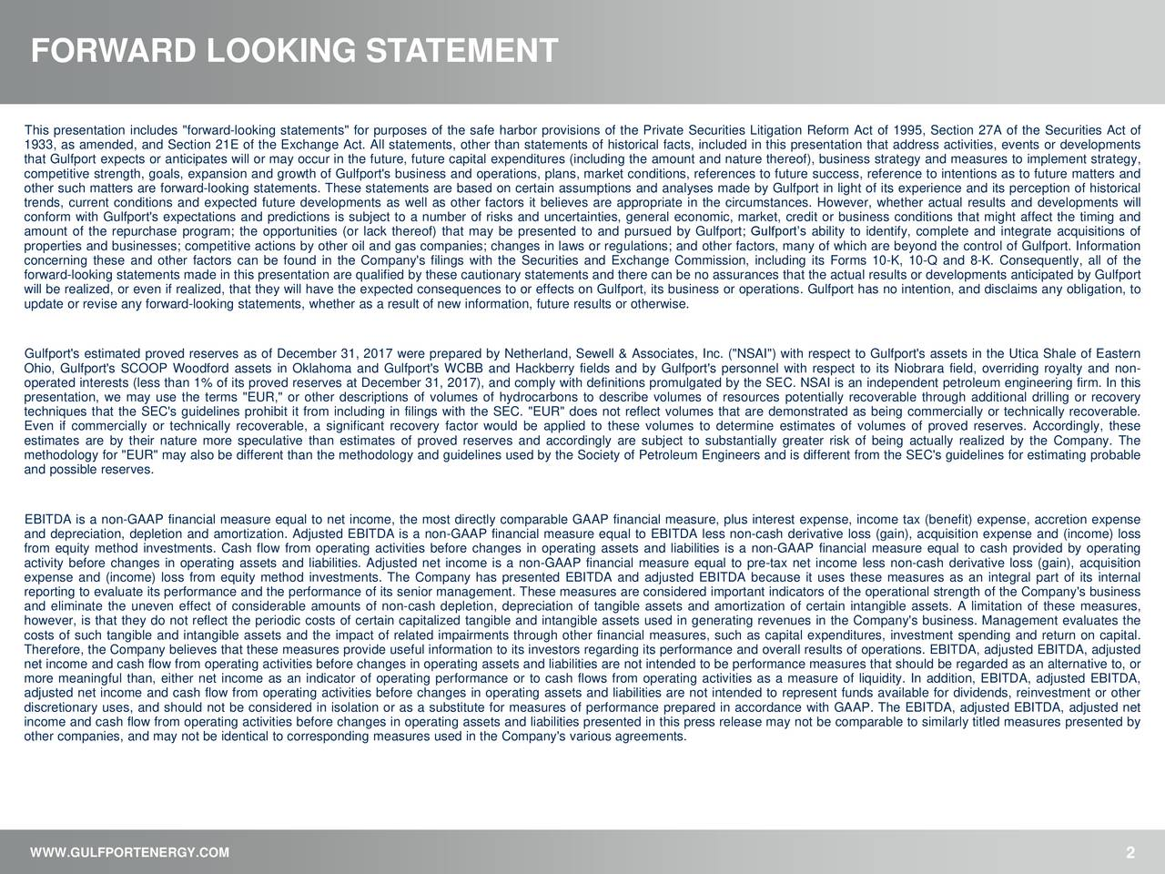 """This presentation includes """"forward-looking statements"""" for purposes of the safe harbor provisions of the Private Securities Litigation Reform Act of 1995, Section 27A of the Securities Act of 1933, as amended, and Section 21E of the Exchange Act. All statements, other than statements of historical facts, included in this presentation that address activities, events or developments that Gulfport expects or anticipates will or may occur in the future, future capital expenditures (including the amount and nature thereof), business strategy and measures to implement strategy, competitive strength, goals, expansion and growth of Gulfport's business and operations, plans, market conditions, references to future success, reference to intentions as to future matters and other such matters are forward-looking statements. These statements are based on certain assumptions and analyses made by Gulfport in light of its experience and its perception of historical trends, current conditions and expected future developments as well as other factors it believes are appropriate in the circumstances. However, whether actual results and developments will conform with Gulfport's expectations and predictions is subject to a number of risks and uncertainties, general economic, market, credit or business conditions that might affect the timing and amount of the repurchase program; the opportunities (or lack thereof) that may be presented to and pursued by Gulfport; Gulfport's ability to identify, complete and integrate acquisitions of properties and businesses; competitive actions by other oil and gas companies; changes in laws or regulations; and other factors, many of which are beyond the control of Gulfport. Information concerning these and other factors can be found in the Company's filings with the Securities and Exchange Commission, including its Forms 10-K, 10-Q and 8-K. Consequently, all of the forward-looking statements made in this presentation are qualified by these cautionary """
