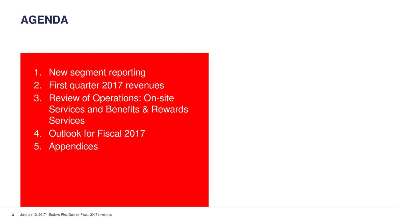 1. New segment reporting 2. First quarter 2017 revenues 3. Review of Operations: On-site Services and Benefits & Rewards Services 4. Outlook for Fiscal 2017 5. Appendices 3 January 12, 2017 - Sodexo First Quarter Fiscal 2017 revenues