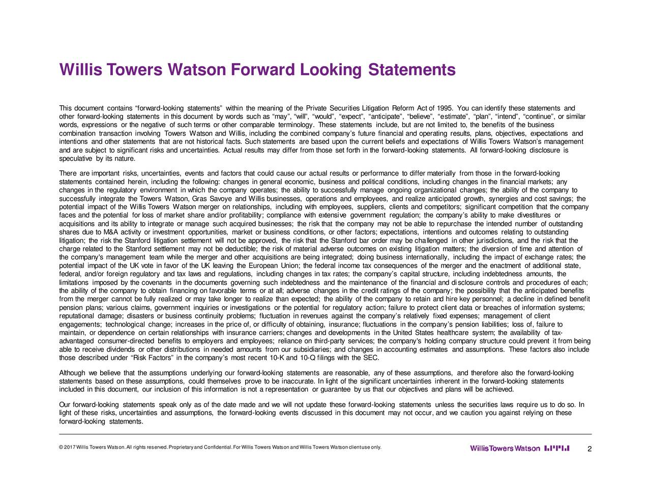 This document contains forward -looking statements within the meaning of the Private Securities Litigation Reform Actof 1995. You can identify these statements and other forward-looking statements inthis document bywords suchas may, will, would, expect, anticipate, believe, e stimate, plan, intend, continue, or similar words, expressions orthenegative ofsuchterms orother comparable terminology. These statements include, but arenot limit ed to, the benefits of the business combination transaction involving Towers Watson and Willis, including the combined companys future financial and opee rastltsgrlans, objectives, expectations and intentions and other statements that are not historical facts. Such statements are based upon the current beliefs and expetc ioas of Willis Towers Watsons management and are subject to significant risks and uncertainties. Actual results may differ from those set forth in the forward -looking st atements. All forward -looking disclosure is speculative by its nature. There are important risks, uncertainties, events and factors that could cause our actual results or performance to differ materiall y from those in the forward -looking statements contained herein, including the following: changes in general economic, business and political conditions, includi ng changes in the financial markets; any changes in the regulatory environment in which the company operates; the ability to successfully manage ongoing organilza cianages; the ability of the company to successfully integrate the Towers Watson, Gras Savoye and Willis businesses, operations and employees, and realize anticipated growth, synergies and cost savings; the potential impact of the Willis Towers Watson merger on relationships, including with employees, suppliers, clients and compet itors; significant competition that the company faces and the potential for loss of market share and/or profitability; compliance with extensive government regulation; to hepcanys ability to make divest