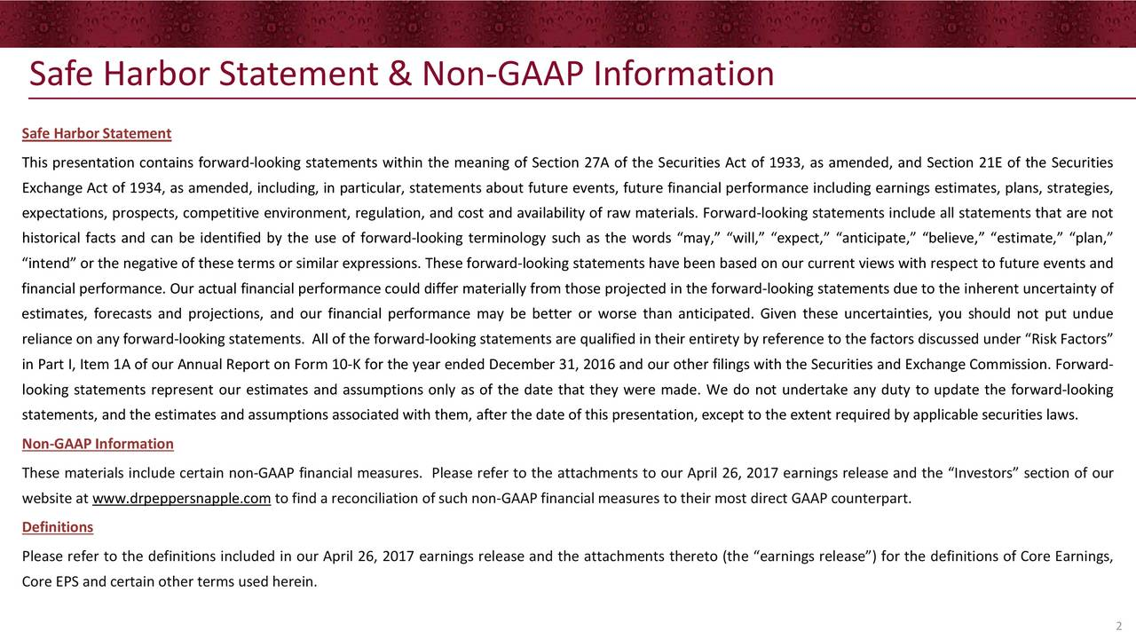 Safe Harbor Statement This presentation contains forward-looking statements within the meaning of Section 27A of the Securities Act of 1933, as amended, and Section 21E of the Securities Exchange Act of 1934, as amended, including, in particular, statements about future events, future financial performance including earnings estimates, plans, strategies, expectations, prospects, competitive environment, regulation, and cost and availability of raw materials. Forward-looking statements include all statements that are not historical facts and can be identified by the use of forward-looking terminology such as the words may, will, expect, anticipate, believe, estimate, plan, intend or the negative of these terms or similar expressions. These forward-looking statements have been based on our current views with respect to future events and financial performance. Our actual financial performance could differ materially from those projected in the forward-looking statements due to the inherent uncertainty of estimates, forecasts and projections, and our financial performance may be better or worse than anticipated. Given these uncertainties, you should not put undue reliance on any forward-looking statements. All of the forward-looking statements are qualified in their entirety by reference to the factors discussed under Risk Factors in Part I, Item 1A of our Annual Report on Form 10-K for the year ended December 31, 2016 and our other filings with the Securities and Exchange Commission. Forward- looking statements represent our estimates and assumptions only as of the date that they were made. We do not undertake any duty to update the forward-looking statements, and the estimates and assumptions associated with them, after the date of this presentation, except to the extent required by applicable securities laws. Non-GAAP Information These materials include certain non-GAAP financial measures. Please refer to the attachments to our April 26, 2017 earnings release and the