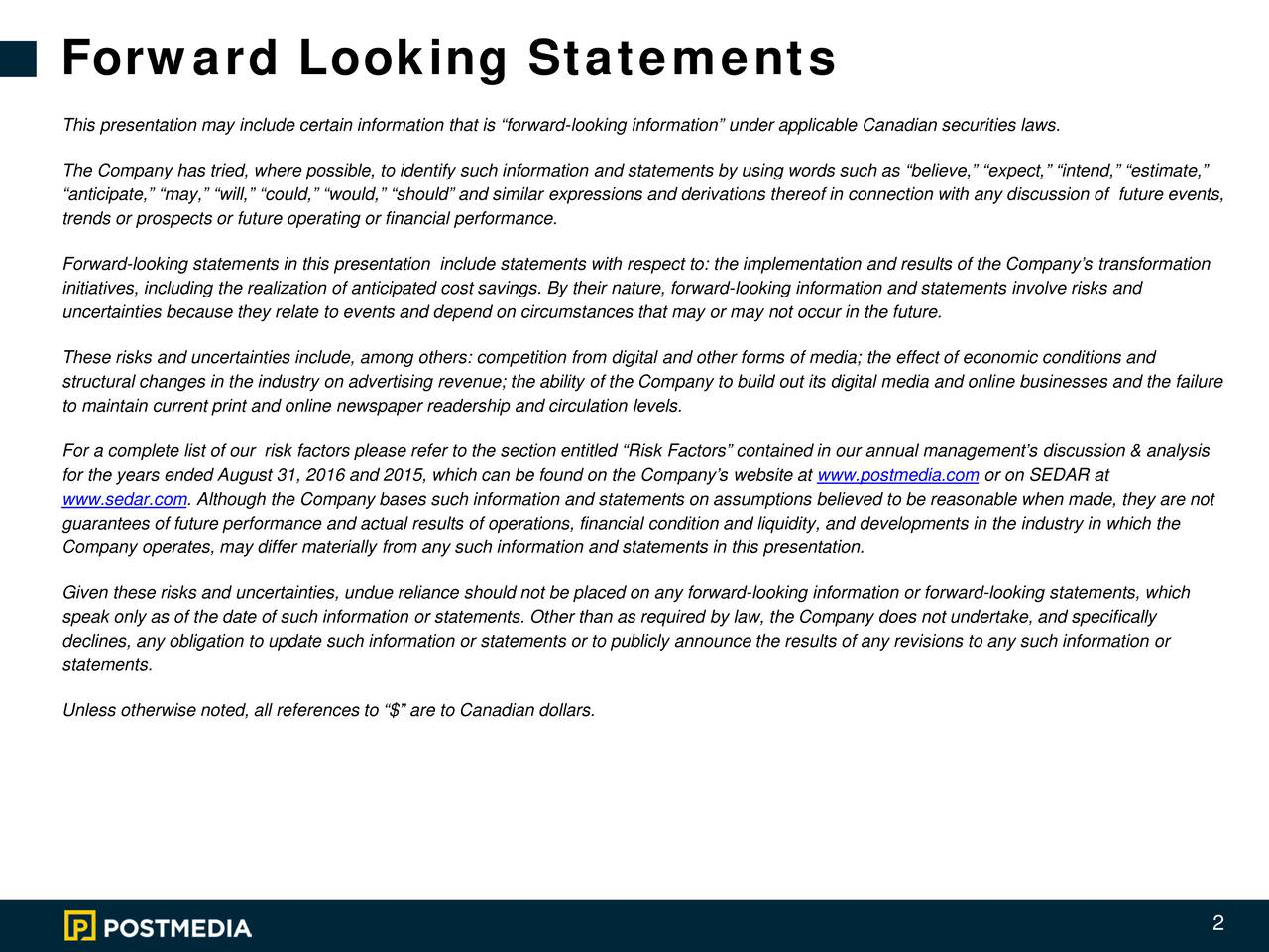 This presentation may include certain information that is forward-looking information under applicable Canadian securities laws. The Company has tried, where possible, to identify such information and statements by using words such as believe, expect, intend, estimate, anticipate, may, will, could, would, should and similar expressions and derivations thereof in conniscussion of future events, trends or prospects or future operating or financial performance. Forward-looking statements in this presentation include statements with respect to:the implementation and results of the Companys transformation initiatives, including the realization of anticipated cost savings. By their nature, forward-looking information and statements involve risks and uncertainties because they relate to events and depend on circumstances that may or may not occur in the future. These risks and uncertainties include, among others: competition from digital and other forms of media; the effect of economic conditions and structural changes in the industry on advertising revenue; the ability of the Company to build out its digital media and online businesses and the failure to maintain current print and online newspaper readership and circulationlevels. For a complete list of our risk factors please refer to the section entitled Risk Factors contained in our annual managements discussion & analysis for the years ended August 31, 2016 and 2015, which can be found on the Companys website atwww.postmedia.com or on SEDAR at www.sedar.com. Although the Company bases such information and statements on assumptions believed to be reasonable when made, they are not guarantees of future performance and actual results of operations, financial condition and liquidity, and developments in theindustry in which the Company operates, may differ materially from any such information and statements in this presentation. Given these risks and uncertainties, undue reliance should not be placed on any forward-looking information or forward-looking statements, which speak only as of the date of such information or statements. Other than as requiredby law, the Company does not undertake, and specifically declines, any obligation to update such information or statements or to publicly announce the results of any revisions to any such informationor statements. Unless otherwise noted, all references to $ are to Canadian dollars. 2