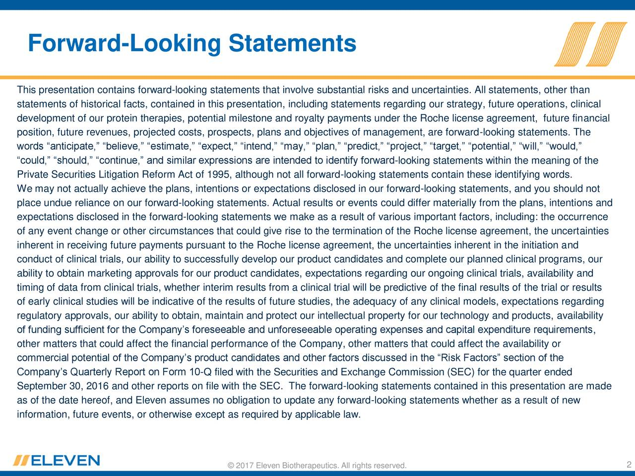 This presentation contains forward-looking statements that involve substantial risks and uncertainties. All statements, other than statements of historical facts, contained in this presentation, including statements regarding our strategy, future operations, clinical development of our protein therapies, potential milestone and royalty payments under the Roche license agreement, future financial position, future revenues, projected costs, prospects, plans and objectives of management, are forward-looking statements. The words anticipate, believe, estimate, expect, intend, may, plan, predict, project, target, potential, will, would, could, should, continue, and similar expressions are intended to identify forward-looking statements within the meaning of the Private Securities Litigation Reform Act of 1995, although not all forward-looking statements contain these identifying words. We may not actually achieve the plans, intentions or expectations disclosed in our forward-looking statements, and you should not place undue reliance on our forward-looking statements. Actual results or events could differ materially from the plans, intentions and expectations disclosed in the forward-looking statements we make as a result of various important factors, including: the occurrence of any event change or other circumstances that could give rise to the termination of the Roche license agreement, the uncertainties inherent in receiving future payments pursuant to the Roche license agreement, the uncertainties inherent in the initiation and conduct of clinical trials, our ability to successfully develop our product candidates and complete our planned clinical programs, our ability to obtain marketing approvals for our product candidates, expectations regarding our ongoing clinical trials, availability and timing of data from clinical trials, whether interim results from a clinical trial will be predictive of the final results of the trial or results of early clinical studies will be indicative of the results of future studies, the adequacy of any clinical models, expectations regarding regulatory approvals, our ability to obtain, maintain and protect our intellectual property for our technology and products, availability of funding sufficient for the Companys foreseeable and unforeseeable operating expenses and capital expenditure requirements, other matters that could affect the financial performance of the Company, other matters that could affect the availability or commercial potential of the Companys product candidates and other factors discussed in the Risk Factors section of the Companys Quarterly Report on Form 10-Q filed with the Securities and Exchange Commission (SEC) for the quarter ended September 30, 2016 and other reports on file with the SEC. The forward-looking statements contained in this presentation are made as of the date hereof, and Eleven assumes no obligation to update any forward-looking statements whether as a result of new information, future events, or otherwise except as required by applicable law. 2017 Eleven Biotherapeutics. All rights reserved. 2