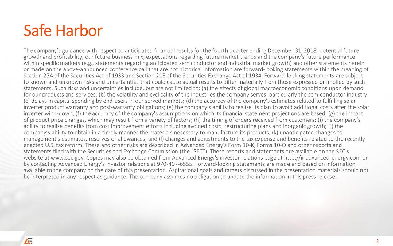 The company's guidance with respect to anticipated financial results for the fourth quarter ending December 31, 2018, potential future growth and profitability, our future business mix, expectations regarding future market trends and the company's future performance within specific markets (e.g., statements regarding anticipated semiconductor and industrial market growth) and other statements herein or made on the above-announced conference call that are not historical information are forward-looking statements within the meaning of Section 27A of the Securities Act of 1933 and Section 21E of the Securities Exchange Act of 1934. Forward-looking statements are subject to known and unknown risks and uncertainties that could cause actual results to differ materially from those expressed or implied by such statements. Such risks and uncertainties include, but are not limited to: (a) the effects of global macroeconomic conditions upon demand for our products and services; (b) the volatility and cyclicality of the industries the company serves, particularly the semiconductor industry; (c) delays in capital spending by end-users in our served markets; (d) the accuracy of the company's estimates related to fulfilling solar inverter product warranty and post-warranty obligations; (e) the company's ability to realize its plan to avoid additional costs after the solar inverter wind-down; (f) the accuracy of the company's assumptions on which its financial statement projections are based; (g) the impact of product price changes, which may result from a variety of factors; (h) the timing of orders received from customers; (i) the company's ability to realize benefits from cost improvement efforts including avoided costs, restructuring plans and inorganic growth; (j) the company's ability to obtain in a timely manner the materials necessary to manufacture its products; (k) unanticipated changes to management's estimates, reserves or allowances; and (l) changes and adjustments to 