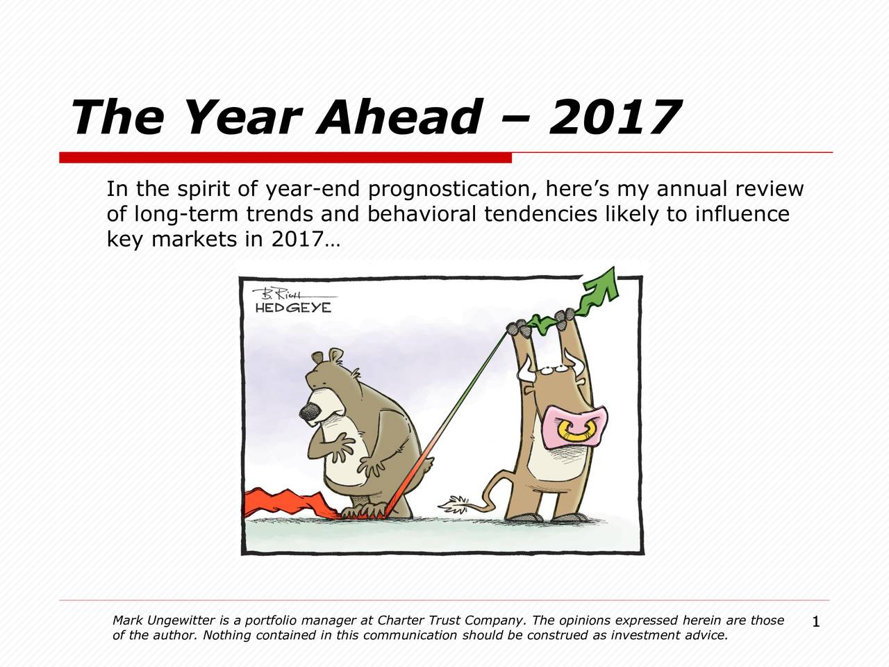 In the spirit of year-end prognostication, heres my annual review of long-term trends and behavioral tendencies likely to influence key markets in 2017 Mark Ungewitter is a portfolio manager at Charter Trust Company. 1he opinions expressed herein are those of the author. Nothing contained in this communication should be construed as investment advice.