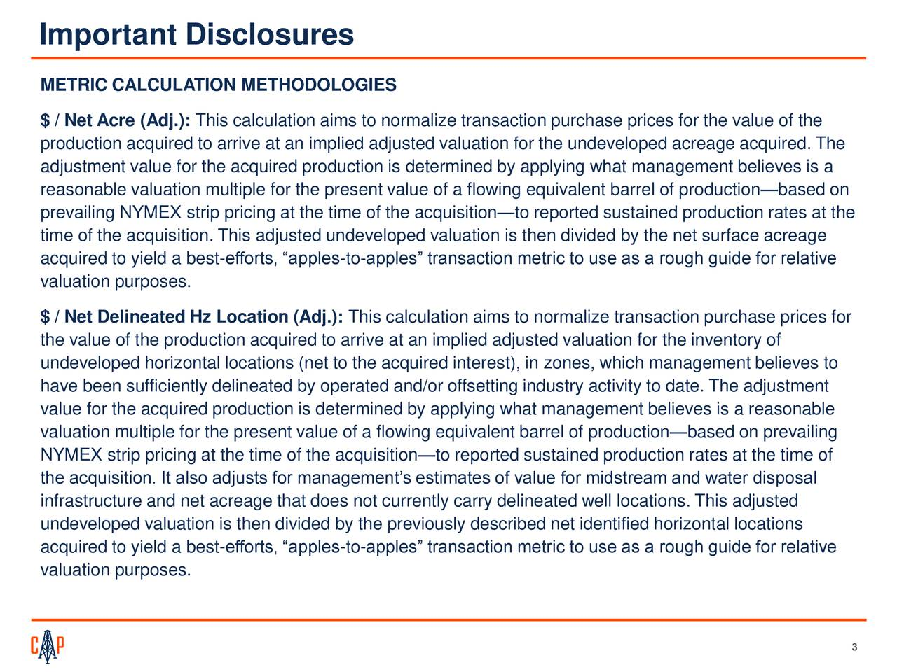 """METRIC CALCULATION METHODOLOGIES $ / Net Acre (Adj.): This calculation aims to normalize transaction purchase prices for the value of the production acquired to arrive at an implied adjusted valuation for the undeveloped acreage acquired. The adjustment value for the acquired production is determined by applying what management believes is a reasonable valuation multiple for the present value of a flowing equivalent barrel of production—based on prevailing NYMEX strip pricing at the time of the acquisition—to reported sustained production rates at the time of the acquisition. This adjusted undeveloped valuation is then divided by the net surface acreage acquired to yield a best-efforts, """"apples-to-apples"""" transaction metric to use as a rough guide for relative valuation purposes. $ / Net Delineated Hz Location (Adj.): This calculation aims to normalize transaction purchase prices for the value of the production acquired to arrive at an implied adjusted valuation for the inventory of undeveloped horizontal locations (net to the acquired interest), in zones, which management believes to have been sufficiently delineated by operated and/or offsetting industry activity to date. The adjustment value for the acquired production is determined by applying what management believes is a reasonable valuation multiple for the present value of a flowing equivalent barrel of production—based on prevailing NYMEX strip pricing at the time of the acquisition—to reported sustained production rates at the time of the acquisition. It also adjusts for management's estimates of value for midstream and water disposal infrastructure and net acreage that does not currently carry delineated well locations. This adjusted undeveloped valuation is then divided by the previously described net identified horizontal locations acquired to yield a best-efforts, """"apples-to-apples"""" transaction metric to use as a rough guide for relative valuation purposes. 3"""