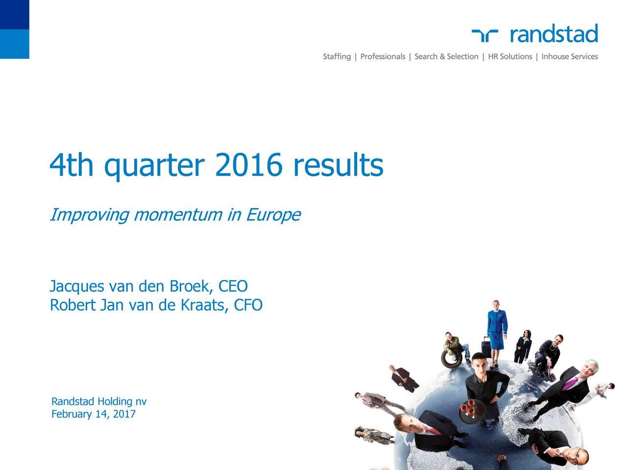 Improving momentum in Europe Jacques van den Broek, CEO Robert Jan van de Kraats, CFO Randstad Holding nv February 14, 2017