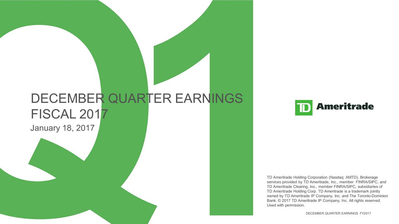 FISCAL 2017 January 18, 2017 TD Ameritrade Holding Corporation (Nasdaq: AMTD). Brokerage TD Ameritrade Clearing, Inc., member FINRA/SIPC, subsidiaries of TD Ameritrade Holding Corp. TD Ameritrade is a trademark jointly owned by TD Ameritrade IP Company, Inc. and The Toronto-Dominion Bank.  2017 TD Ameritrade IP Company, Inc. All rights reserved. Used with permission. DECEMBER QUARTER EARNINGS FY2017