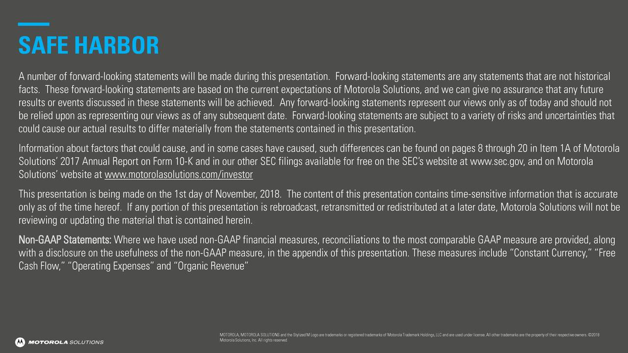 """A number of forward-looking statements will be made during this presentation. Forward-looking statements are any statements that are not historical facts. These forward-looking statements are based on the current expectations of Motorola Solutions, and we can give no assurance that any future results or events discussed in these statements will be achieved. Any forward-looking statements represent our views only as oftoday and should not be relied upon as representing our views as of any subsequent date. Forward-looking statements are subject to a variety of risks and uncertainties that could cause our actual results to differ materially from the statements contained in this presentation. Information about factors that could cause, and in some cases have caused, such differences can be found on pages 8 through 20 in Item 1A of Motorola Solutions' 2017 Annual Report on Form 10-K and in our other SEC filings available for free on the SEC's website at www.sec.gov,and on Motorola Solutions' website at www.motorolasolutions.com/investor This presentation is being made on the 1st day of November, 2018. The content of this presentation contains time-sensitive information that is accurate only as of the time hereof. If any portion of this presentation is rebroadcast, retransmitted or redistributed at a later date,Motorola Solutions will not be reviewing or updating the material that is contained herein. Non-GAAP Statements:Where we have used non-GAAP financial measures, reconciliations to the most comparable GAAP measure are provided, along with a disclosure on the usefulness of the non-GAAP measure, in the appendix of this presentation. These measures include""""Constant Currency,""""""""Free Cash Flow,"""" """"Operating Expenses"""" and """"Organic Revenue"""" MOTOROLA, MOTOROLA SOLUTIONS and the StylizedM Logo are trademarks or registeredtrademarks of MotorolaTrademark Holdings,LLC and are used under license. All other trademarks are the property of their respective owners. ©2018 MotorolaSoluti"""