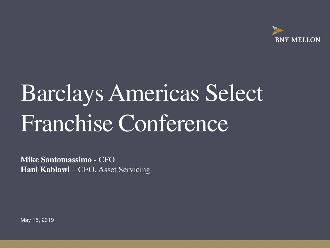 Franchise Conference Mike Santomassimo - CFO Hani Kablawi – CEO,Asset Servicing May 15, 2019 1|2019 Barclays Americas Select Franchise Conference