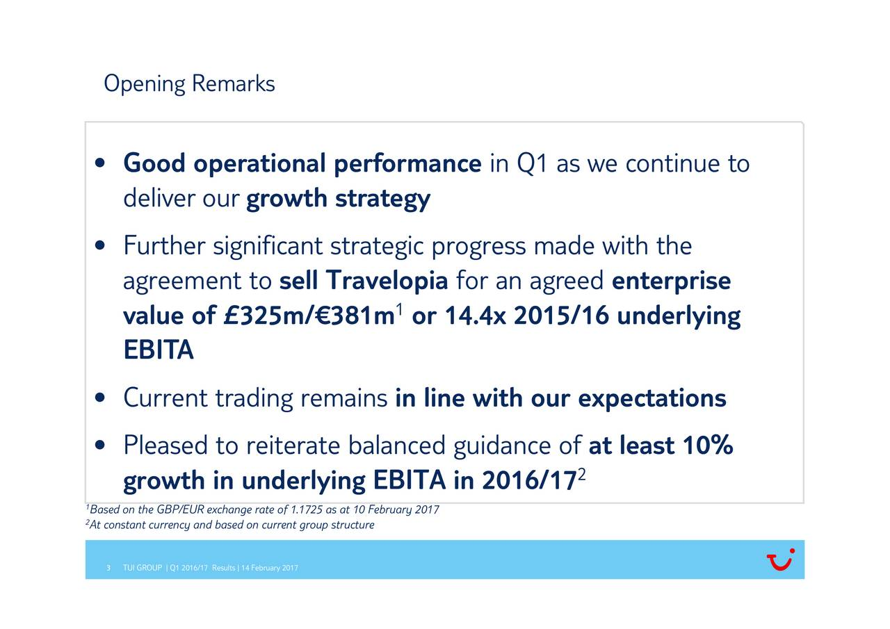 at2least 10% in Q1 as we continue to for an agreed 1or 14.4xin line with our expectations sell Travelopia growth strategy te of 1.1725 as at 10 February 2017 d on current group structure Goodeliverrtgevesugnifcan3tPlegrodwth reiuerateryailath the7 Results | 14 February 2017 Opening emarks    BaeonaeBrEUynhae ra 12