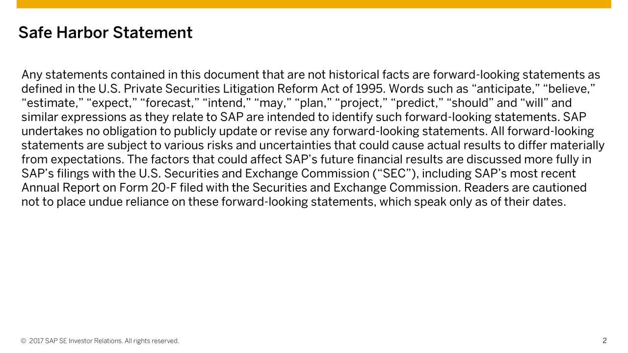 Any statements contained in this document that are not historical facts are forward-looking statements as defined in the U.S. Private Securities Litigation Reform Act of 1995. Words such as anticipate, believe, estimate, expect, forecast, intend, may, plan, project, predict, should and will and similar expressions as they relate to SAP are intended to identify such forward-looking statements. SAP undertakes no obligation to publicly update or revise any forward-looking statements. All forward-looking statements are subject to various risks and uncertainties that could cause actual results to differ materially from expectations. The factors that could affect SAPs future financial results are discussed more fully in SAPs filings with the U.S. Securities and Exchange Commission (SEC), including SAPs most recent Annual Report on Form 20-F filed with the Securities and Exchange Commission. Readers are cautioned not to place undue reliance on these forward-looking statements, which speak only as of their dates. 2017 SAP SE Investor Relations. All rights reserved. 2