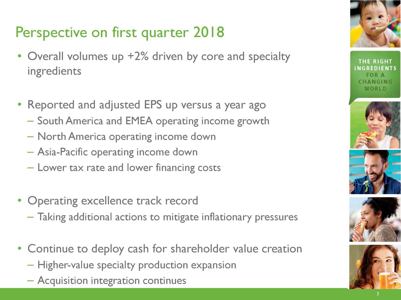 • Overall volumes up +2% driven by core and specialty ingredients • Reported and adjusted EPS up versus a year ago – SouthAmerica and EMEA operating income growth – North America operating incomedown – Asia-Pacific operating income down – Lowertax rate and lowerfinancing costs • Operating excellence track record – Taking additional actions to mitigate inflationary pressures • Continue to deploy cash for shareholder value creation – Higher-value specialty production expansion – Acquisition integration continues
