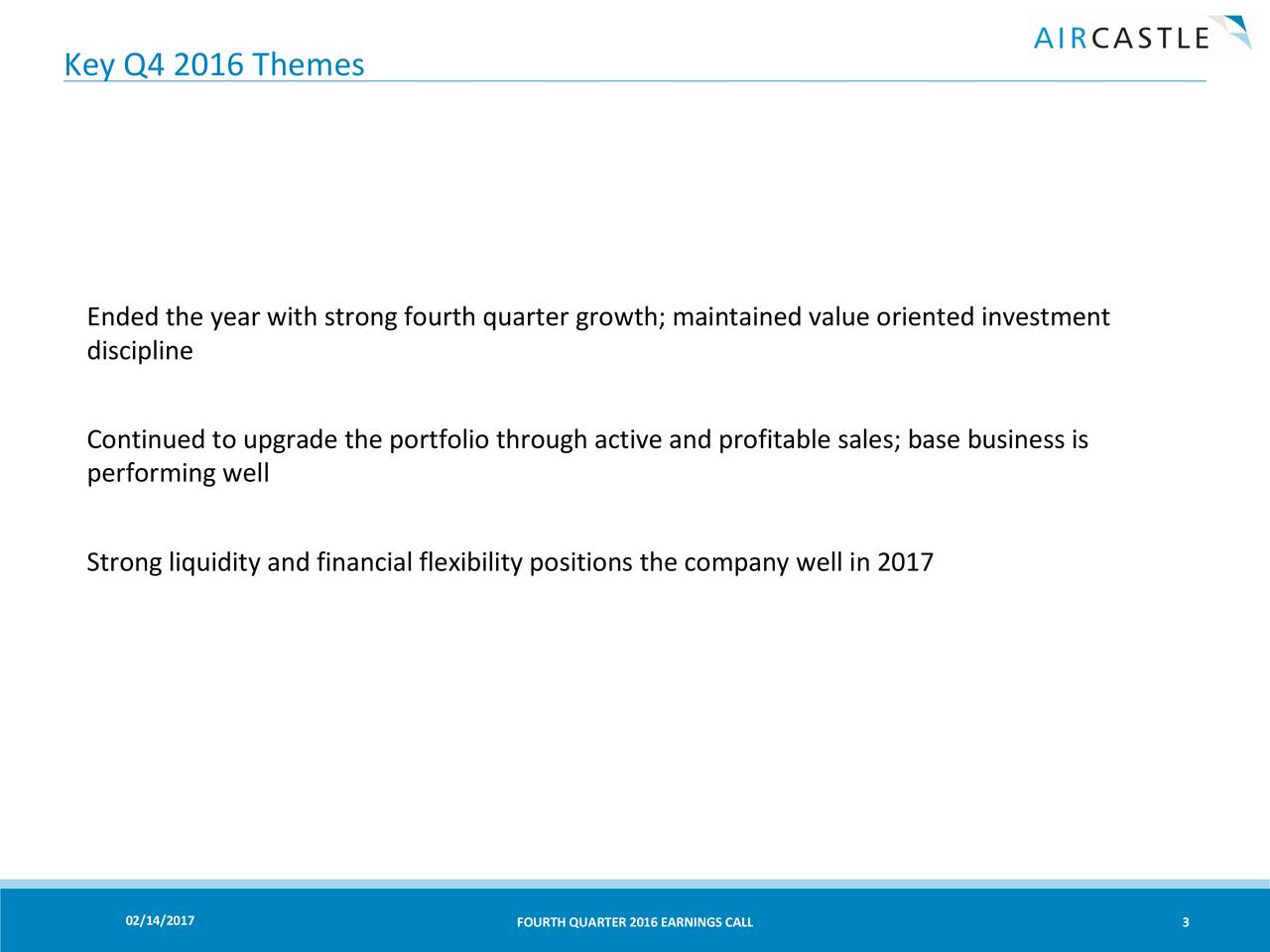 Ended the year with strong fourth quarter growth; maintained value oriented investment discipline Continued to upgrade the portfolio through active and profitable sales; base business is performing well Strong liquidity and financial flexibility positions the company well in 2017 02/14/2017 FOURTH QUARTER 2016 EARNINGS CALL 3