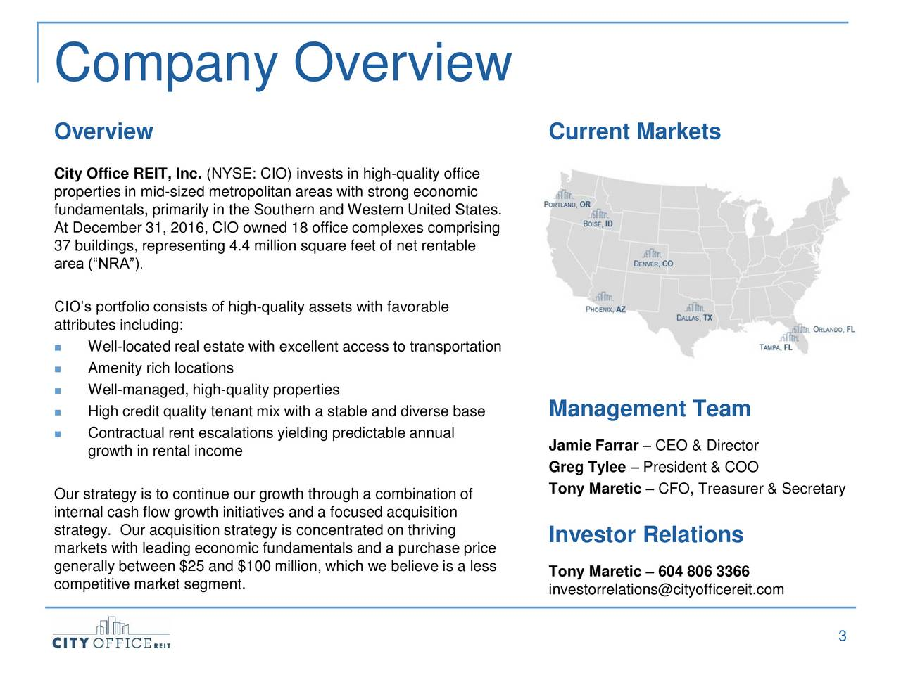 Overview Current Markets City Office REIT, Inc. (NYSE: CIO) invests in high-quality office properties in mid-sized metropolitan areas with strong economic fundamentals, primarily in the Southern and Western United States. At December 31, 2016, CIO owned 18 office complexes comprising 37 buildings, representing 4.4 million square feet of net rentable area (NRA). CIOs portfolio consists of high-quality assets with favorable attributes including: Well-located real estate with excellent access to transportation Amenity rich locations Well-managed, high-quality properties High credit quality tenant mix with a stable and diverse basManagement Team Contractual rent escalations yielding predictable annual growth in rental income Jamie Farrar  CEO & Director Greg Tylee  President & COO Our strategy is to continue our growth through a combination of Tony Maretic  CFO, Treasurer & Secretary internal cash flow growth initiatives and a focused acquisition strategy. Our acquisition strategy is concentrated on thriving markets with leading economic fundamentals and a purchase price Investor Relations generally between $25 and $100 million, which we believe is a leTony Maretic  604 806 3366 competitive market segment. investorrelations@cityofficereit.com 3