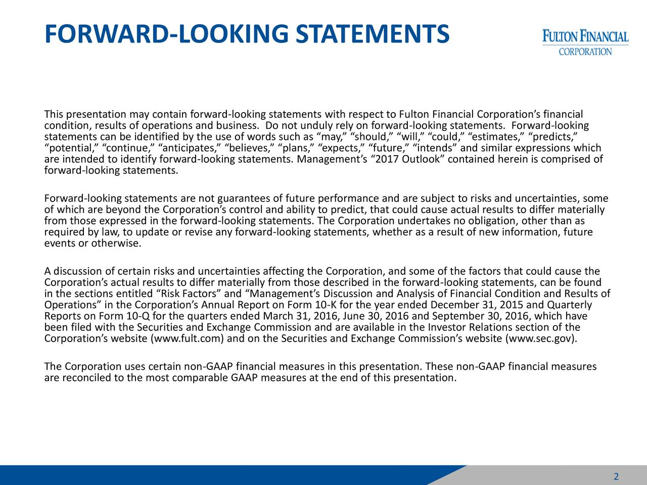 This presentation may contain forward-looking statements with respect to Fulton Financial Corporations financial condition, results of operations and business. Do not unduly rely on forward-looking statements. Forward-looking statements can be identified by the use of words such as may, should, will, could, estimates, predicts, potential, continue, anticipates, believes, plans, expects, future, intends and similar expressions which are intended to identify forward-looking statements. Managements 2017 Outlook contained herein is comprised of forward-looking statements. Forward-looking statements are not guarantees of future performance and are subject to risks and uncertainties, some of which are beyond the Corporations control and ability to predict, that could cause actual results to differ materially from those expressed in the forward-looking statements. The Corporation undertakes no obligation, other than as required by law, to update or revise any forward-looking statements, whether as a result of new information, future events or otherwise. A discussion of certain risks and uncertainties affecting the Corporation, and some of the factors that could cause the Corporations actual results to differ materially from those described in the forward-looking statements, can be found in the sections entitled Risk Factors and Managements Discussion and Analysis of Financial Condition and Results of Operations in the Corporations Annual Report on Form 10-K for the year ended December 31, 2015 and Quarterly Reports on Form 10-Q for the quarters ended March 31, 2016, June 30, 2016 and September 30, 2016, which have been filed with the Securities and Exchange Commission and are available in the Investor Relations section of the Corporations website (www.fult.com) and on the Securities and Exchange Commissions website (www.sec.gov). The Corporation uses certain non-GAAP financial measures in this presentation. These non-GAAP financial measures are reconciled to the most comparable GAAP measures at the end of this presentation.