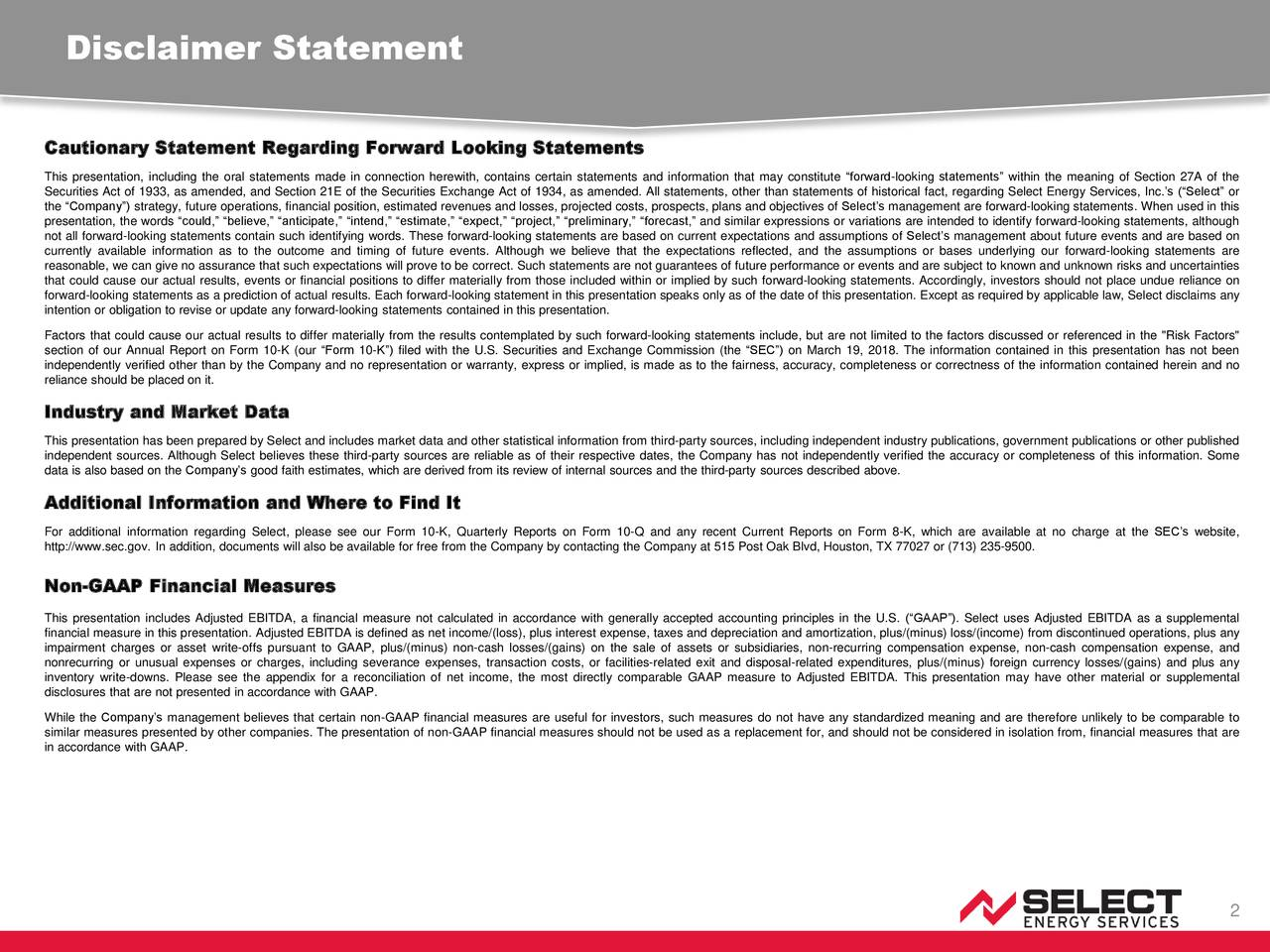 """Cautionary Statement Regarding Forward Looking Statements This presentation, including the oral statements made in connection herewith, contains certain statements and information that may constitute """"forward-looking statements"""" within the meaning of Section 27A of the Securities Act of 1933, as amended, and Section 21E of the Securities Exchange Act of 1934, as amended. All statements, other than statements of historical fact, regarding Select Energy Services, Inc.'s (""""Select"""" or the """"Company"""") strategy, future operations, financial position, estimated revenues and losses, projected costs, prospects, plans and objectives of Select's management are forward-looking statements. When used in this presentation, the words """"could,"""" """"believe,"""" """"anticipate,"""" """"intend,"""" """"estimate,"""" """"expect,"""" """"project,"""" """"preliminary,"""" """"forecast,"""" and similar expressions or variations are intended to identify forward-looking statements, although not all forward-looking statements contain such identifying words. These forward-looking statements are based on current expectations and assumptions of Select's management about future events and are based on currently available information as to the outcome and timing of future events. Although we believe that the expectations reflected, and the assumptions or bases underlying our forward-looking statements are reasonable, we can give no assurance that such expectations will prove to be correct. Such statements are not guarantees of future performance or events and are subject to known and unknown risks and uncertainties that could cause our actual results, events or financial positions to differ materially from those included within or implied by such forward-looking statements. Accordingly, investors should not place undue reliance on forward-looking statements as a prediction of actual results. Each forward-looking statement in this presentation speaks only as of the date of this presentation. Except as required by applicable law, Select disclaims """