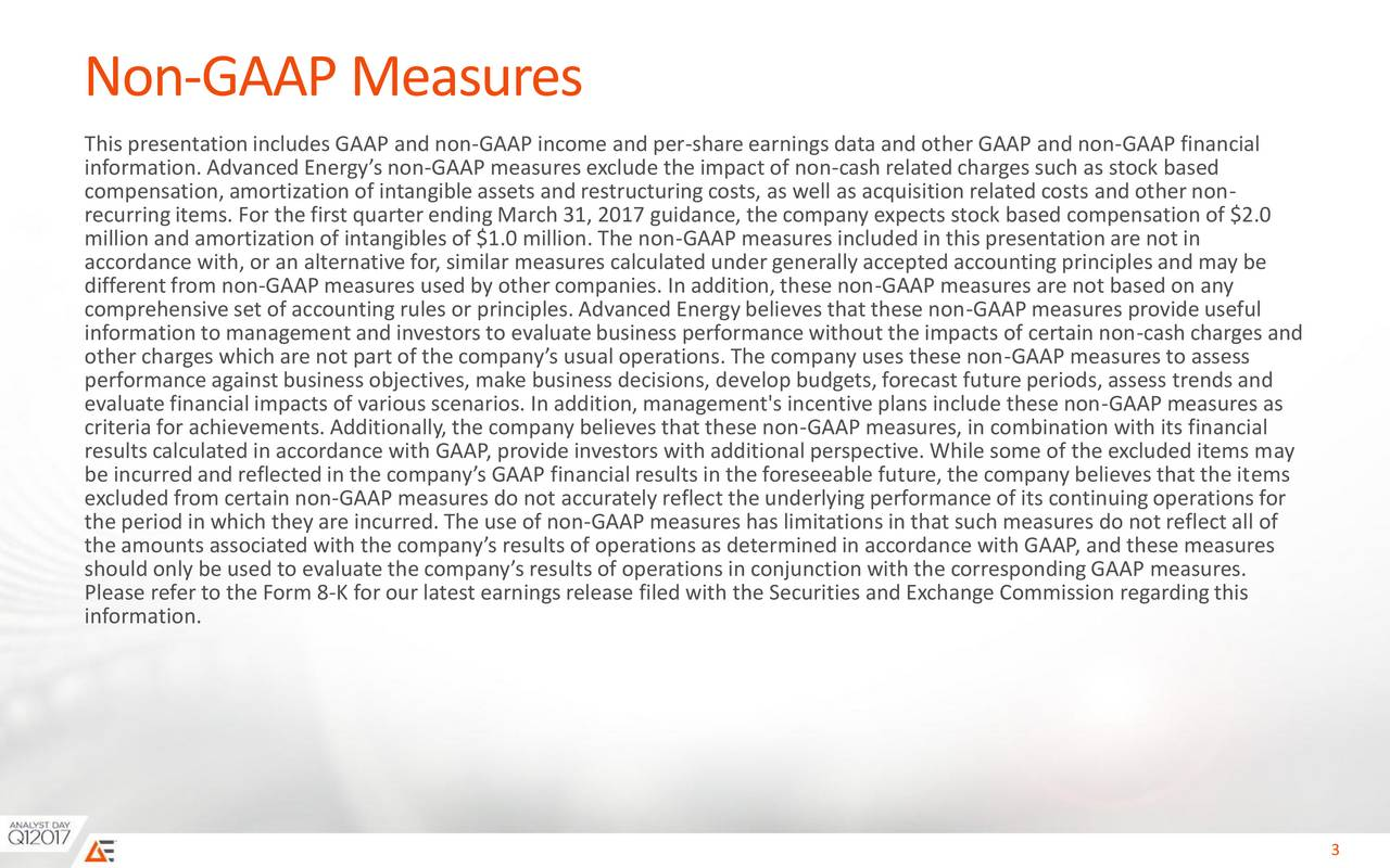 This presentationincludes GAAP and non-GAAP income and per-share earnings data and other GAAP and non-GAAP financial information.Advanced Energys non-GAAP measures exclude the impact of non-cash related charges such as stock based compensation, amortization of intangible assets and restructuringcosts, as well as acquisition related costs and other non- recurringitems. For the first quarterendingMarch 31, 2017 guidance, the company expects stock based compensation of $2.0 million and amortization of intangibles of $1.0 million. The non-GAAP measures included in this presentationare not in accordance with, or an alternative for, similar measures calculated under generally accepted accounting principles and may be differentfrom non-GAAP measures used by other companies. In addition,these non-GAAP measures are not based on any comprehensive set of accounting rules or principles.Advanced Energybelieves that these non-GAAP measures provide useful information to management and investors to evaluatebusiness performance without the impacts of certain non-cash charges and other charges which are not part of the companys usual operations. The company uses these non-GAAP measures to assess performance against business objectives, make business decisions, develop budgets,forecast future periods, assess trends and evaluate financial impacts of various scenarios. In addition,management's incentive plans include these non-GAAP measures as criteria for achievements. Additionally,the company believes that these non-GAAP measures, in combination with its financial results calculated in accordance with GAAP, provide investors with additionalperspective. While some of the excluded items may be incurredand reflected in the companys GAAP financial results in the foreseeable future, the company believes that the items excluded from certain non-GAAP measures do not accurately reflect the underlyingperformance of its continuingoperations for the period in which they are incurred.The use of non-GAAP measures has limitations in that such measures do not reflect all of the amounts associated with the companys results of operationsas determinedin accordance with GAAP, and these measures should only be used to evaluate the companys results of operations in conjunction with the correspondingGAAP measures. Please refer to the Form 8-K for our latest earningsrelease filed with the Securities and Exchange Commission regardingthis information. PAGE3